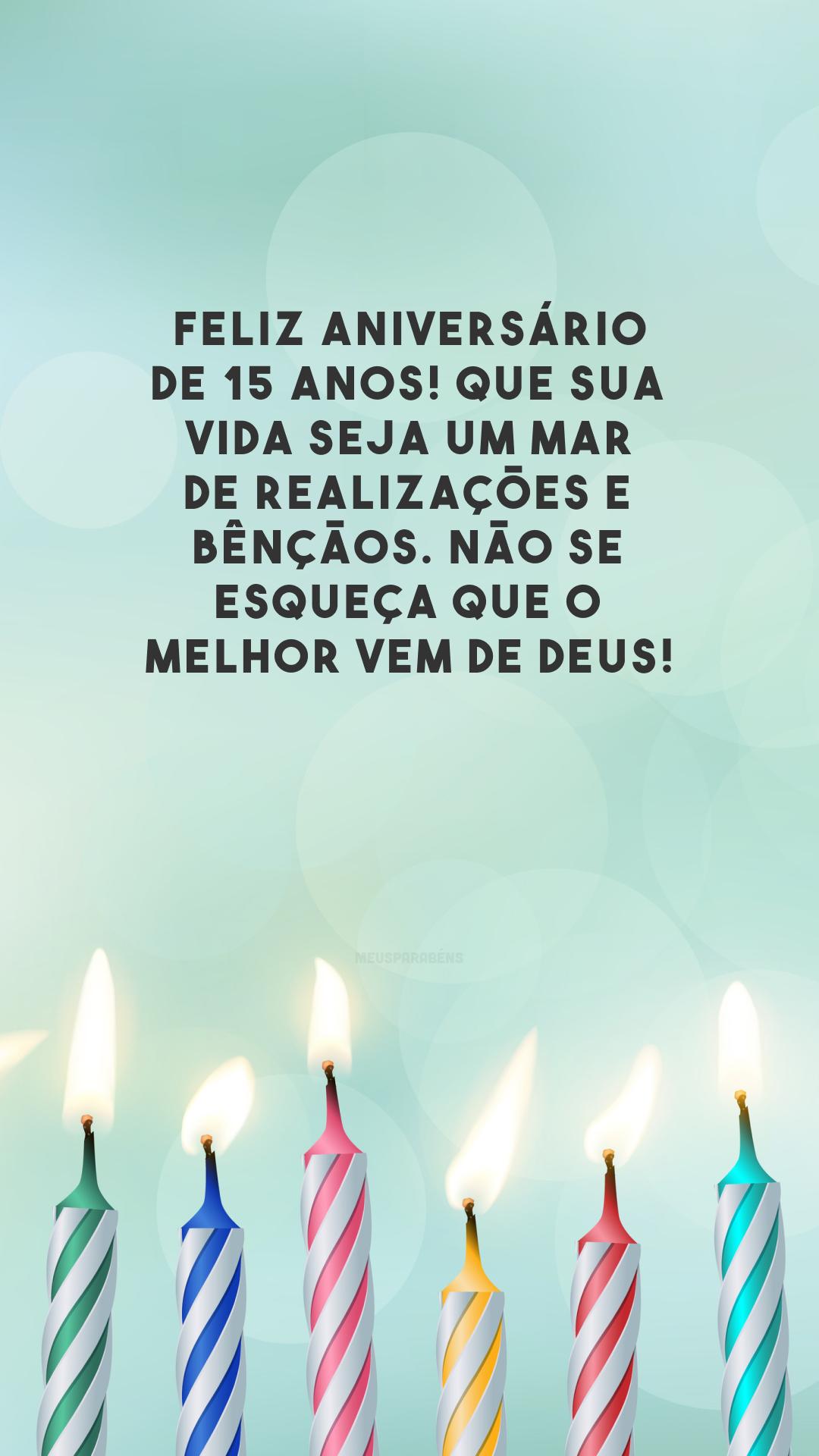 Feliz aniversário de 15 anos! Que sua vida seja um mar de realizações e bênçãos. Não se esqueça que o melhor vem de Deus!