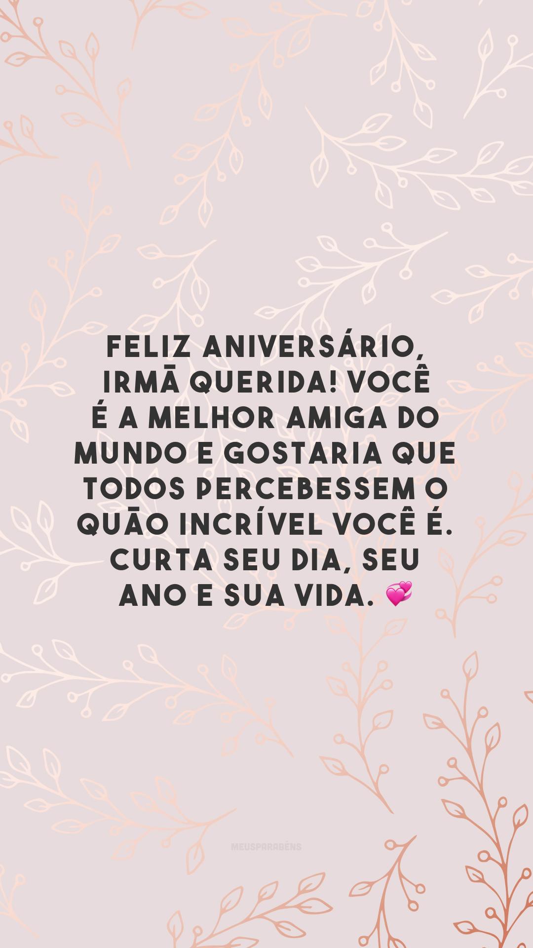 Feliz aniversário, irmã querida! Você é a melhor amiga do mundo e gostaria que todos percebessem o quão incrível você é. Curta seu dia, seu ano e sua vida.
