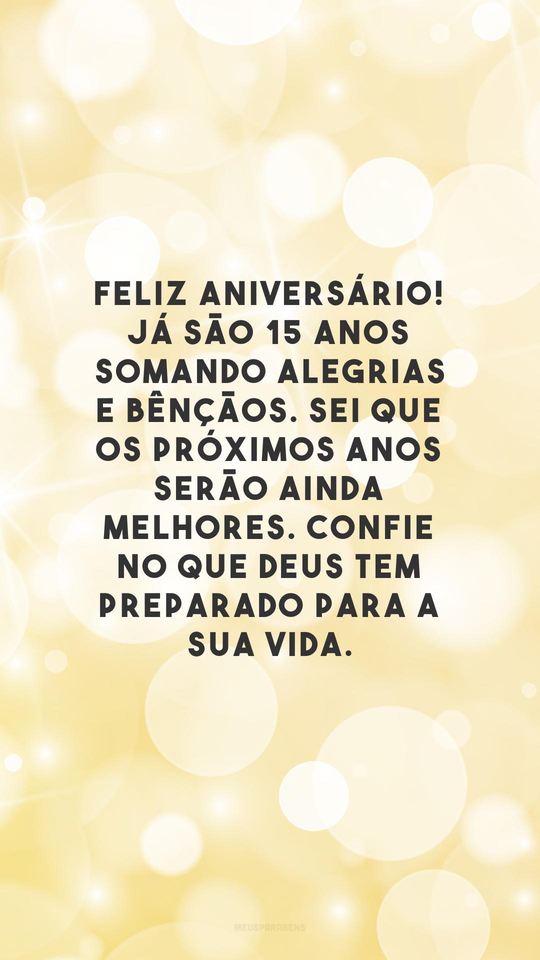 Feliz aniversário! Já são 15 anos somando alegrias e bênçãos. Sei que os próximos anos serão ainda melhores. Confie no que Deus tem preparado para a sua vida.