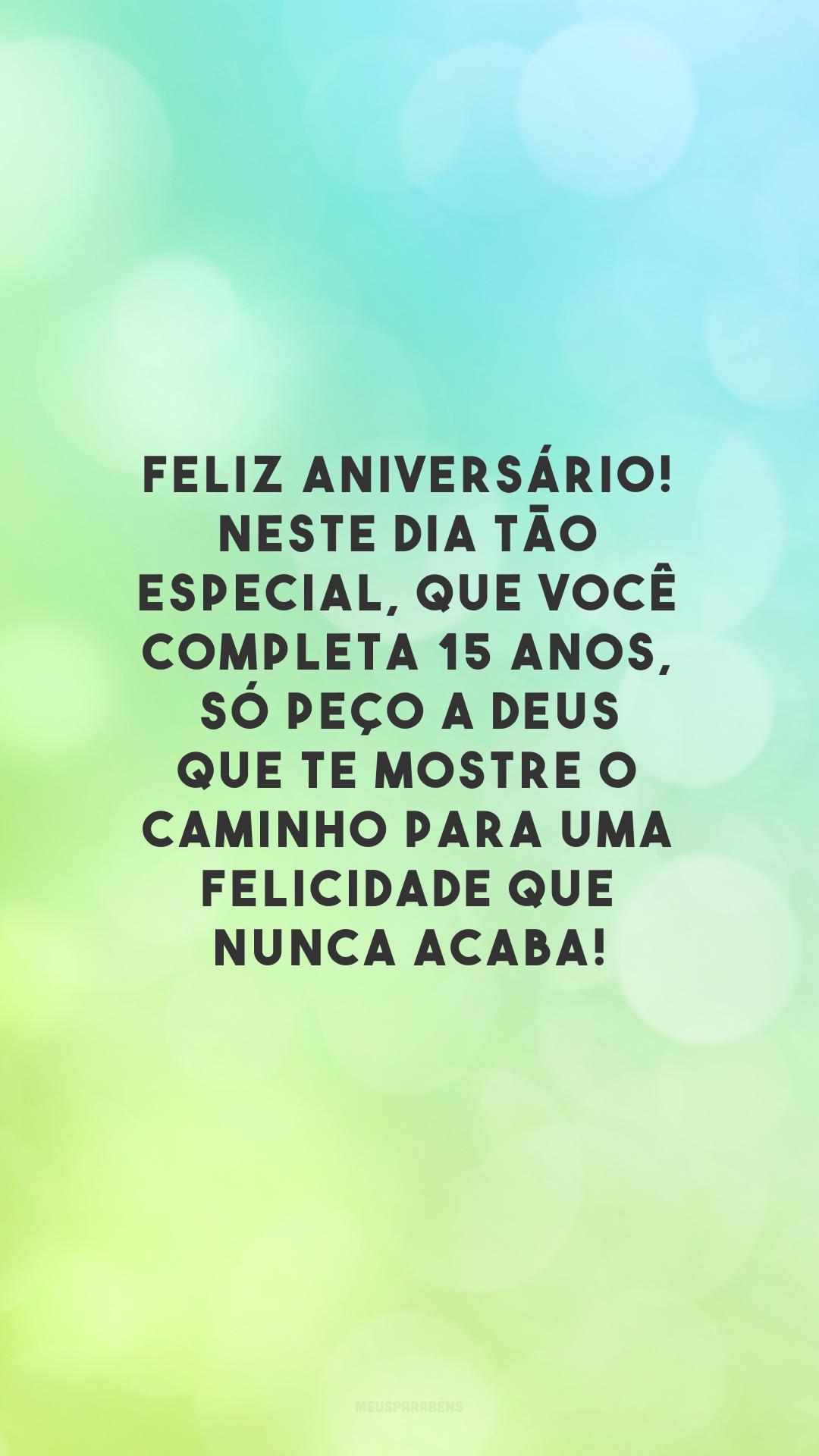 Feliz aniversário! Neste dia tão especial, que você completa 15 anos, só peço a Deus que te mostre o caminho para uma felicidade que nunca acaba!