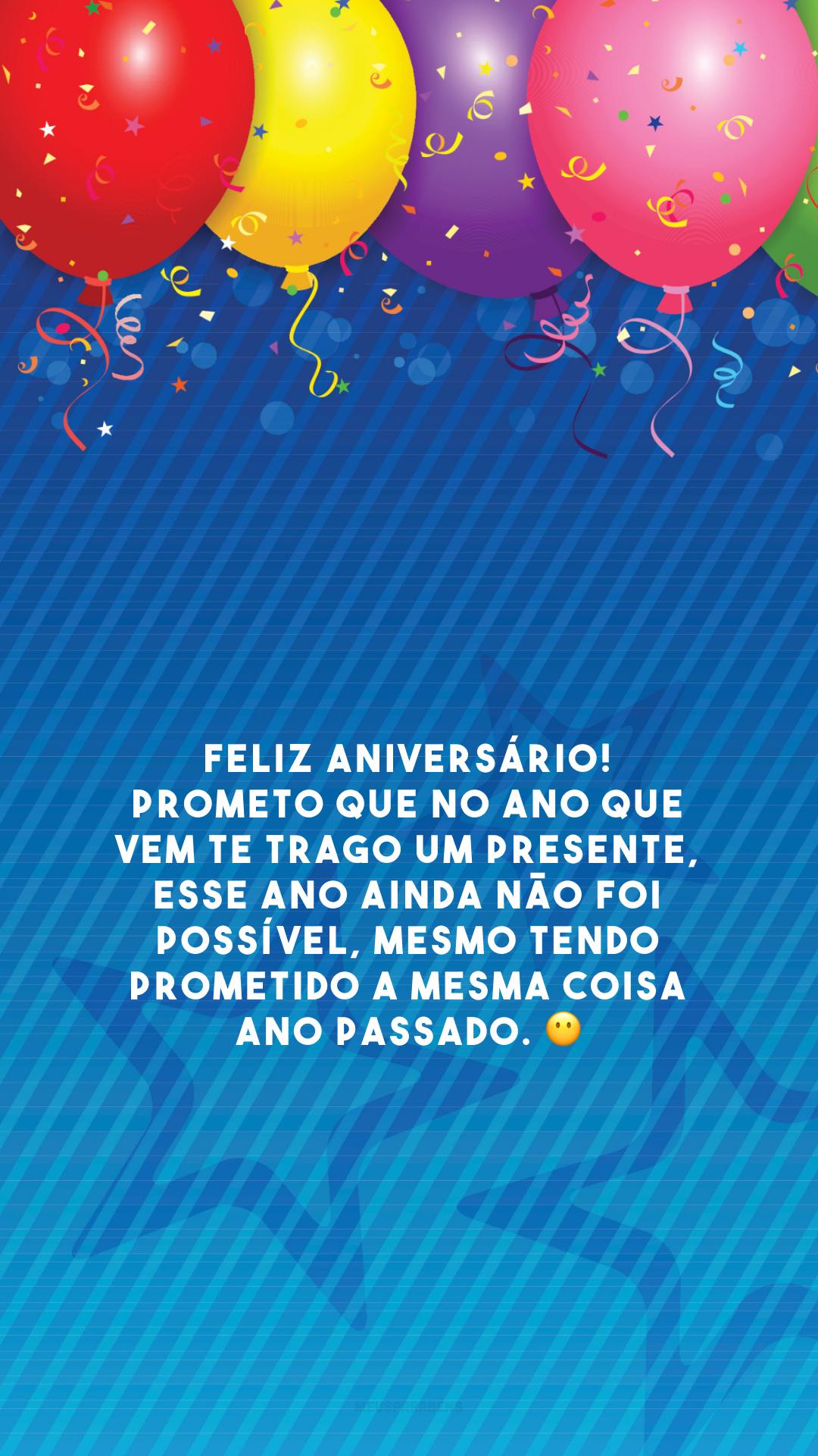 Feliz aniversário! Prometo que no ano que vem te trago um presente, esse ano ainda não foi possível, mesmo tendo prometido a mesma coisa ano passado. 😶