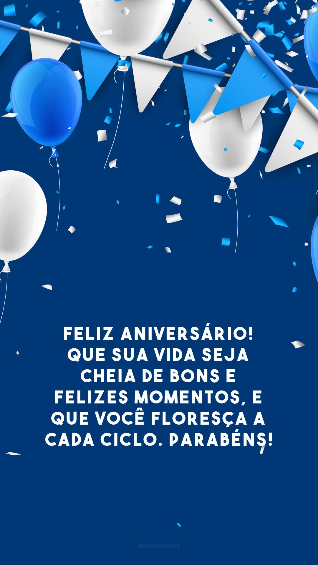 Feliz aniversário! Que sua vida seja cheia de bons e felizes momentos, e que você floresça a cada ciclo. Parabéns!
