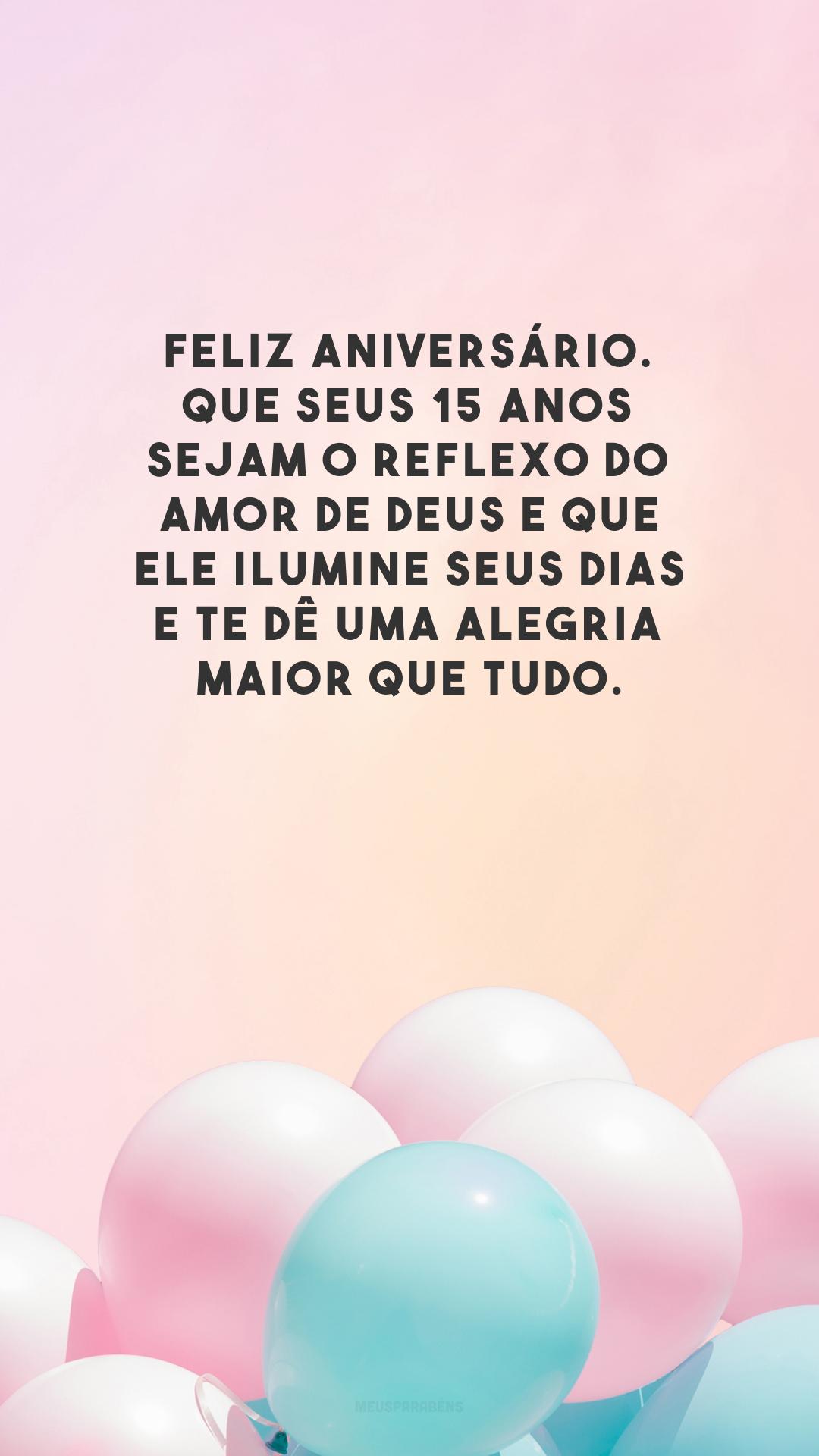 Feliz aniversário. Que seus 15 anos sejam o reflexo do amor de Deus e que Ele ilumine seus dias e te dê uma alegria maior que tudo.