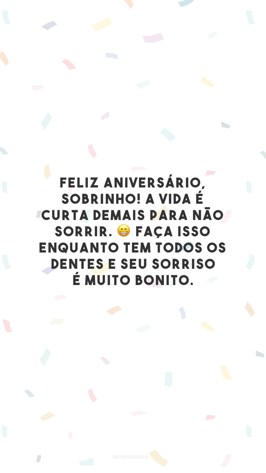 Feliz aniversário, sobrinho! A vida é curta demais para não sorrir. 😁 Faça isso enquanto tem todos os dentes e seu sorriso é muito bonito.