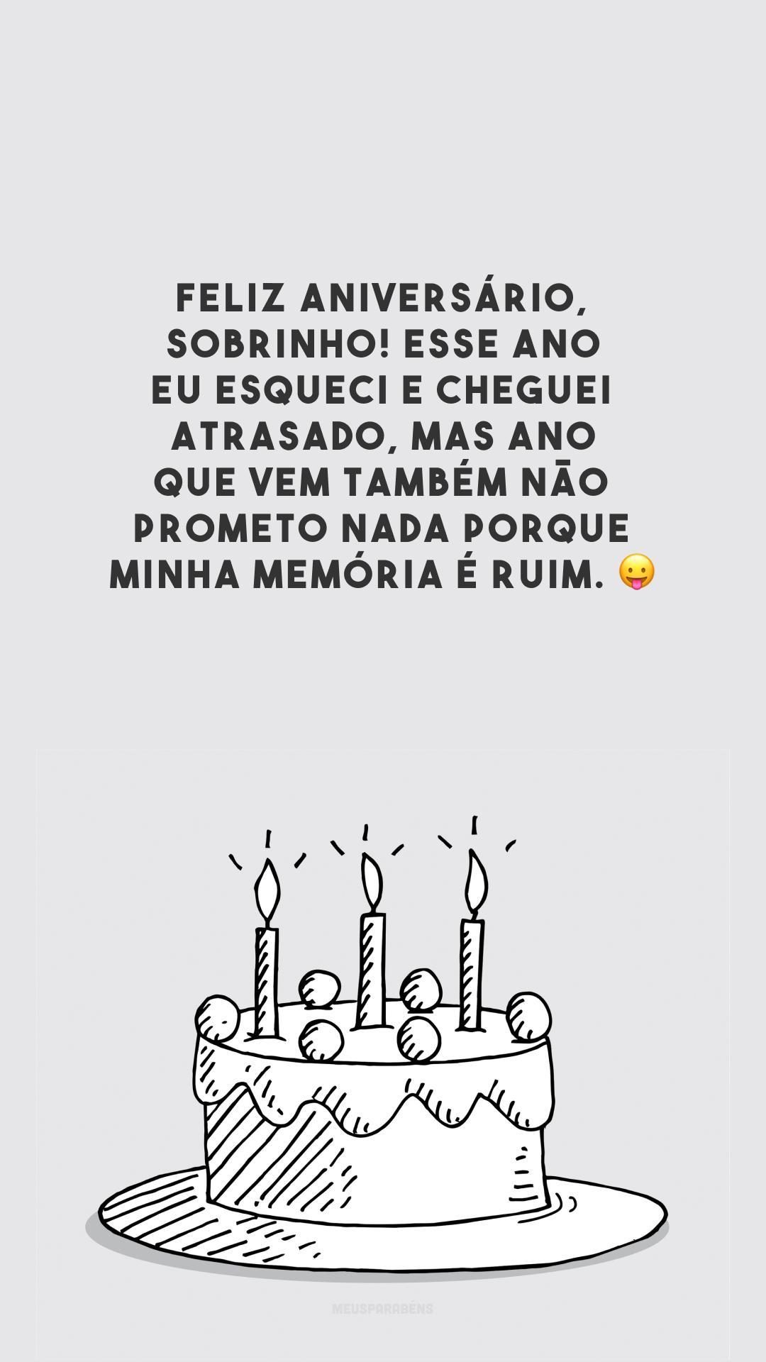Feliz aniversário, sobrinho! Esse ano eu esqueci e cheguei atrasado, mas ano que vem também não prometo nada porque minha memória é ruim. 😛