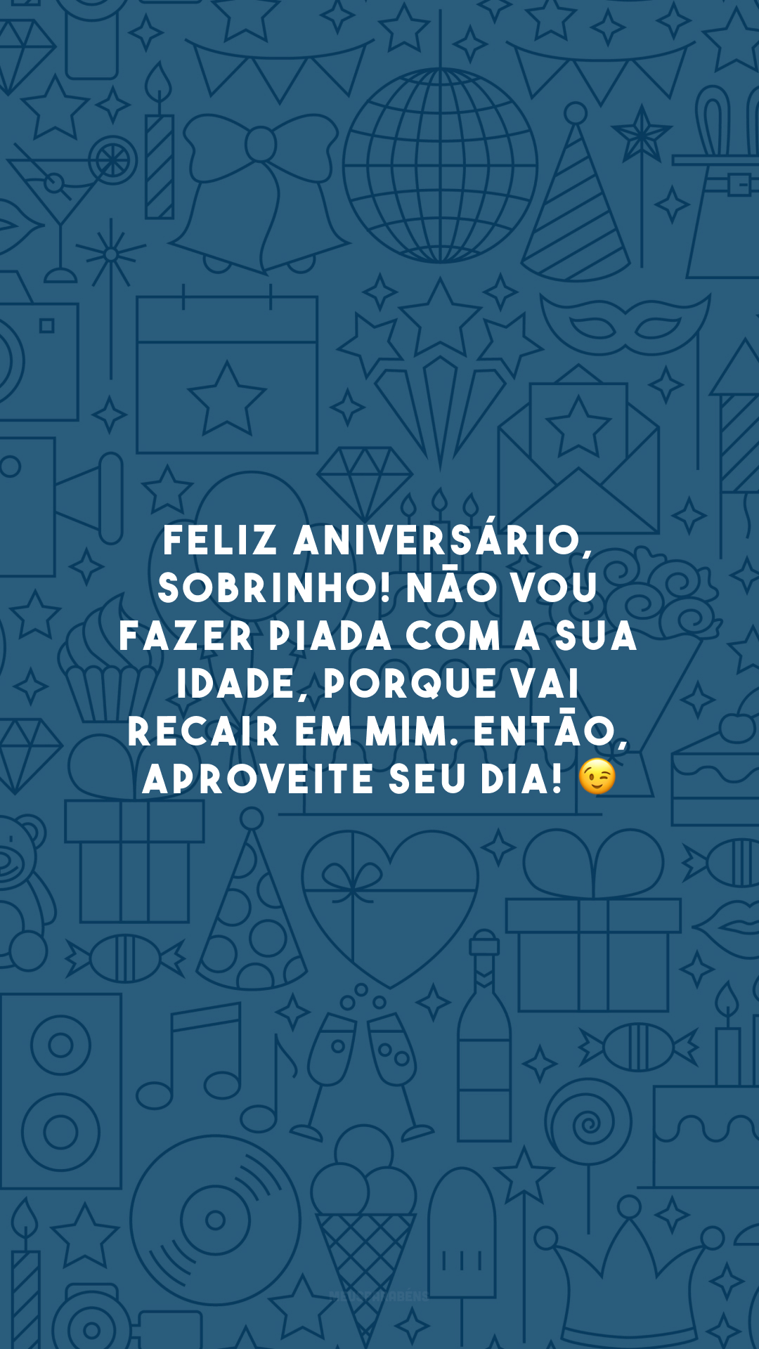 Feliz aniversário, sobrinho! Não vou fazer piada com a sua idade, porque vai recair em mim. Então, aproveite seu dia! 😉