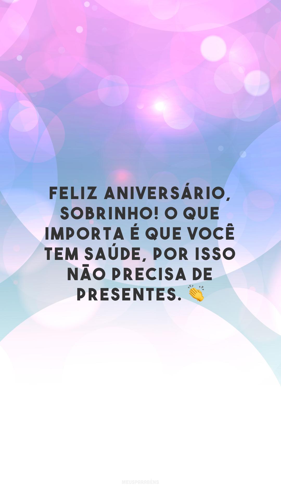 Feliz aniversário, sobrinho! O que importa é que você tem saúde, por isso não precisa de presentes. 👏