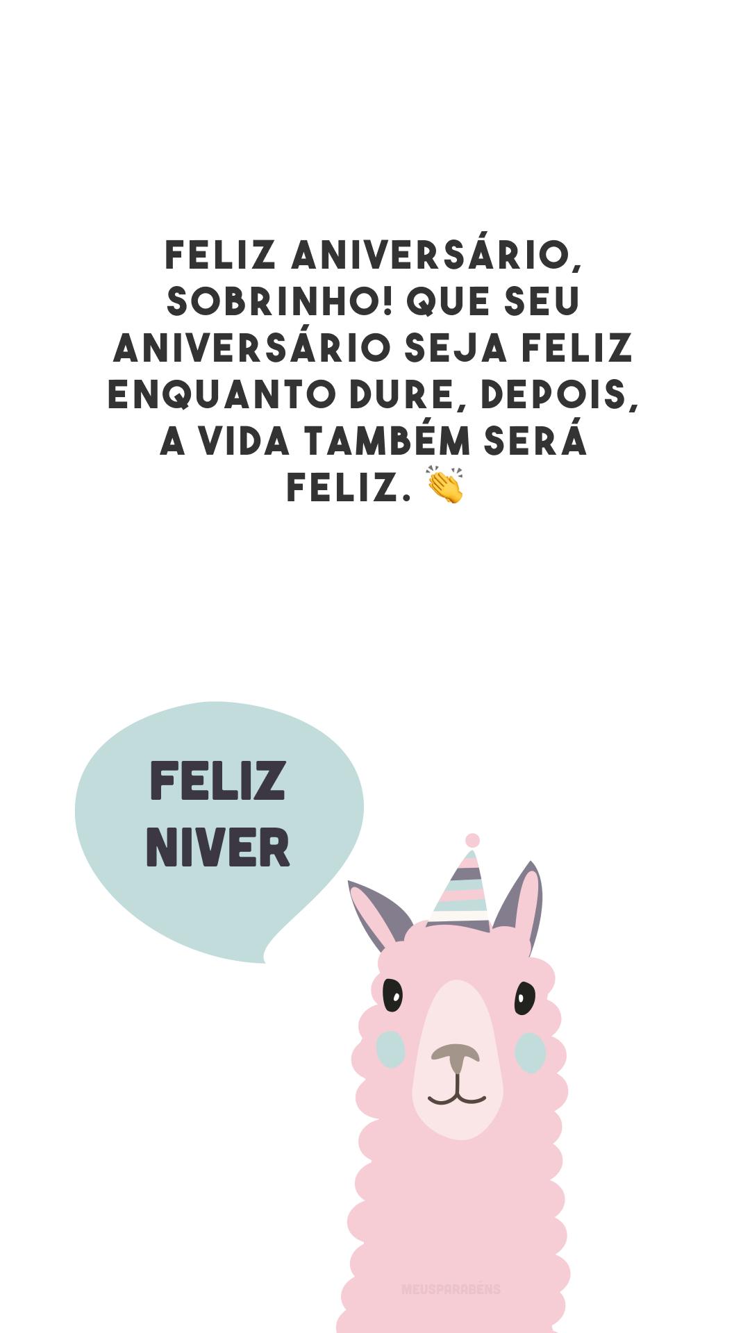 Feliz aniversário, sobrinho! Que seu aniversário seja feliz enquanto dure, depois, a vida também será feliz. 👏