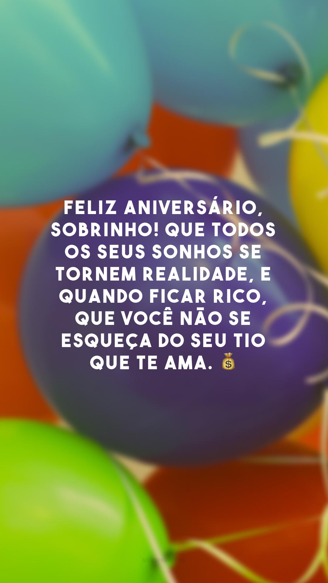 Feliz aniversário, sobrinho! Que todos os seus sonhos se tornem realidade, e quando ficar rico, que você não se esqueça do seu tio que te ama. 💰