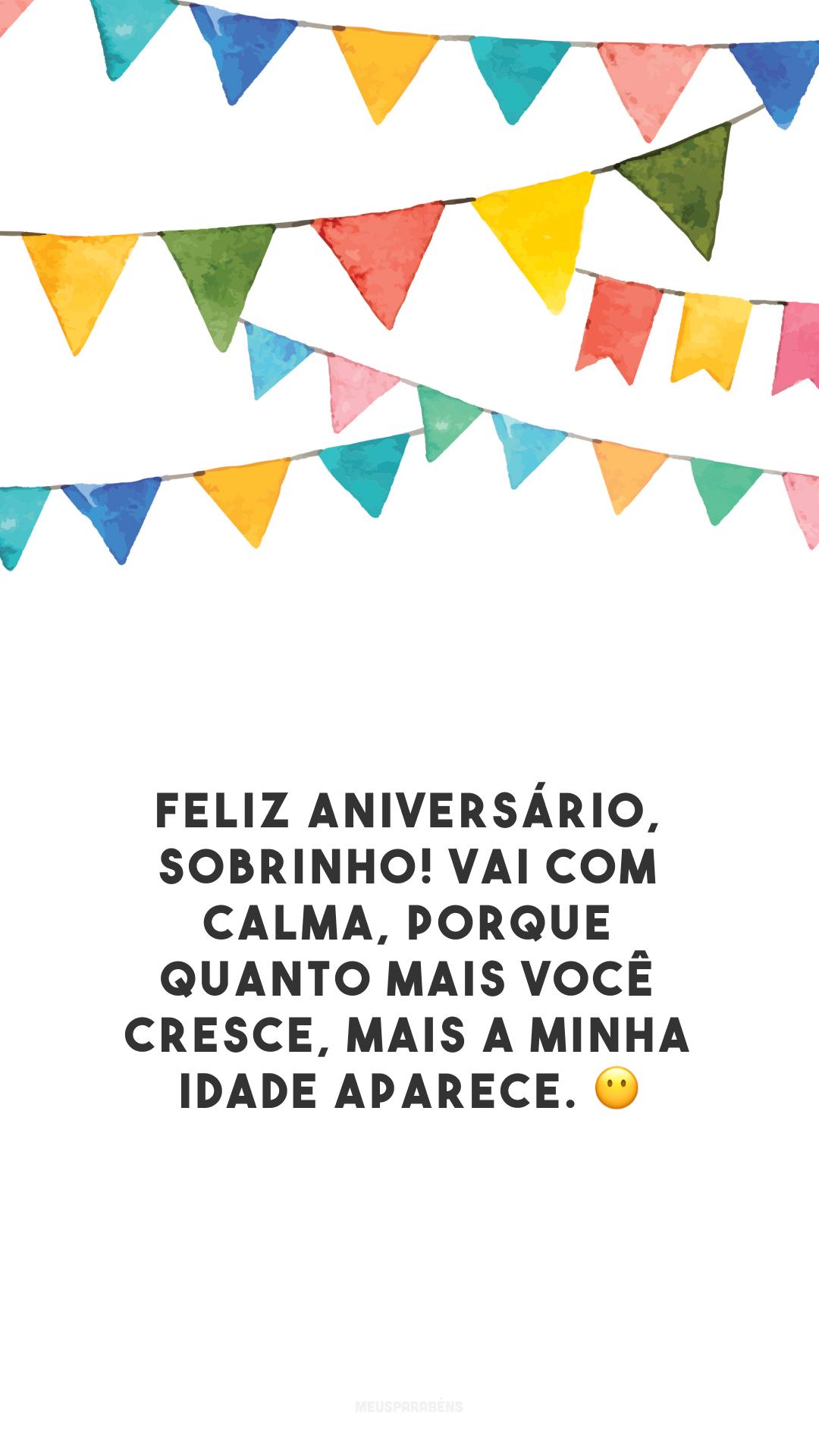 Feliz aniversário, sobrinho! Vai com calma, porque quanto mais você cresce, mais a minha idade aparece. 😶