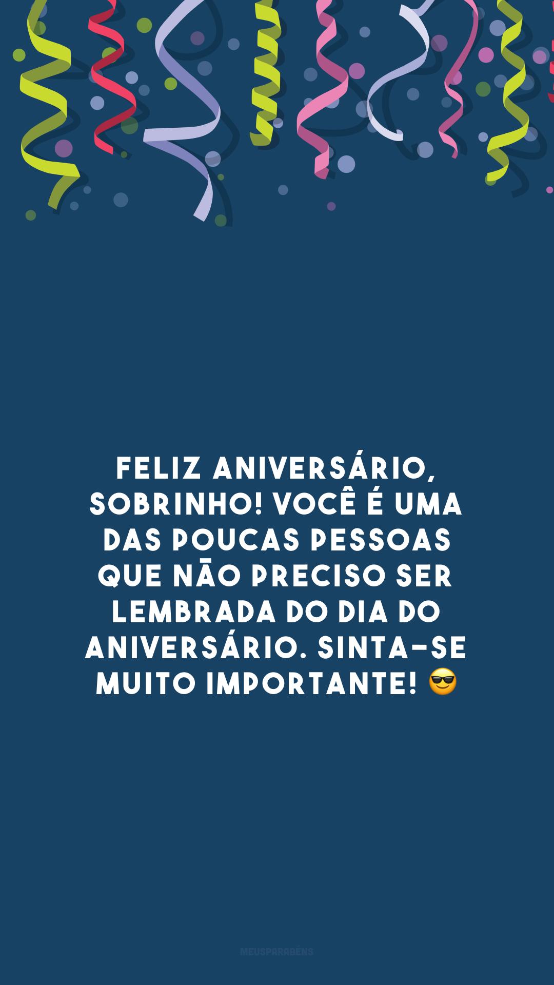 Feliz aniversário, sobrinho! Você é uma das poucas pessoas que não preciso ser lembrada do dia do aniversário. Sinta-se muito importante! 😎