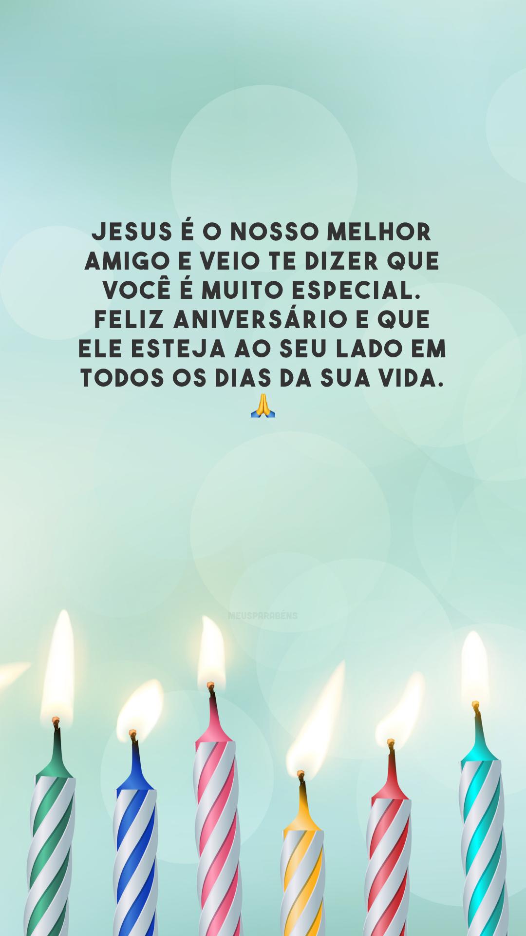 Jesus é o nosso melhor amigo e veio te dizer que você é muito especial. Feliz aniversário e que Ele esteja ao seu lado em todos os dias da sua vida. 🙏