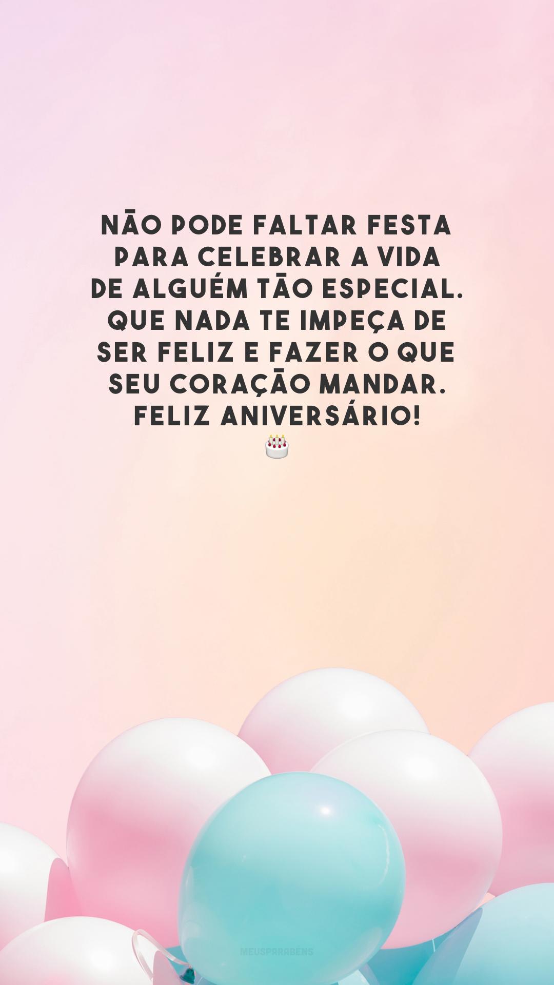 Não pode faltar festa para celebrar a vida de alguém tão especial. Que nada te impeça de ser feliz e fazer o que seu coração mandar. Feliz aniversário!