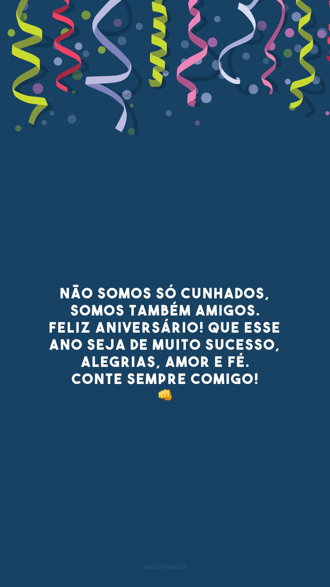 Não somos só cunhados, somos também amigos. Feliz aniversário! Que esse ano seja de muito sucesso, alegrias, amor e fé. Conte sempre comigo! 👊