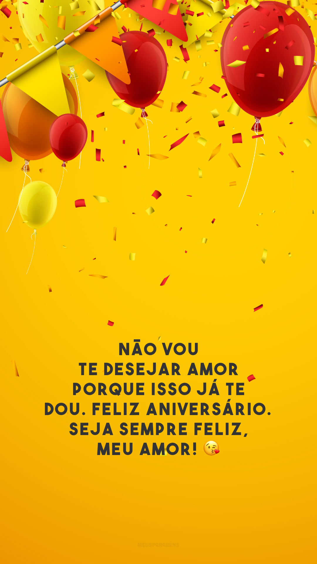 Não vou te desejar amor porque isso já te dou. Feliz aniversário. Seja sempre feliz, meu amor! 😘