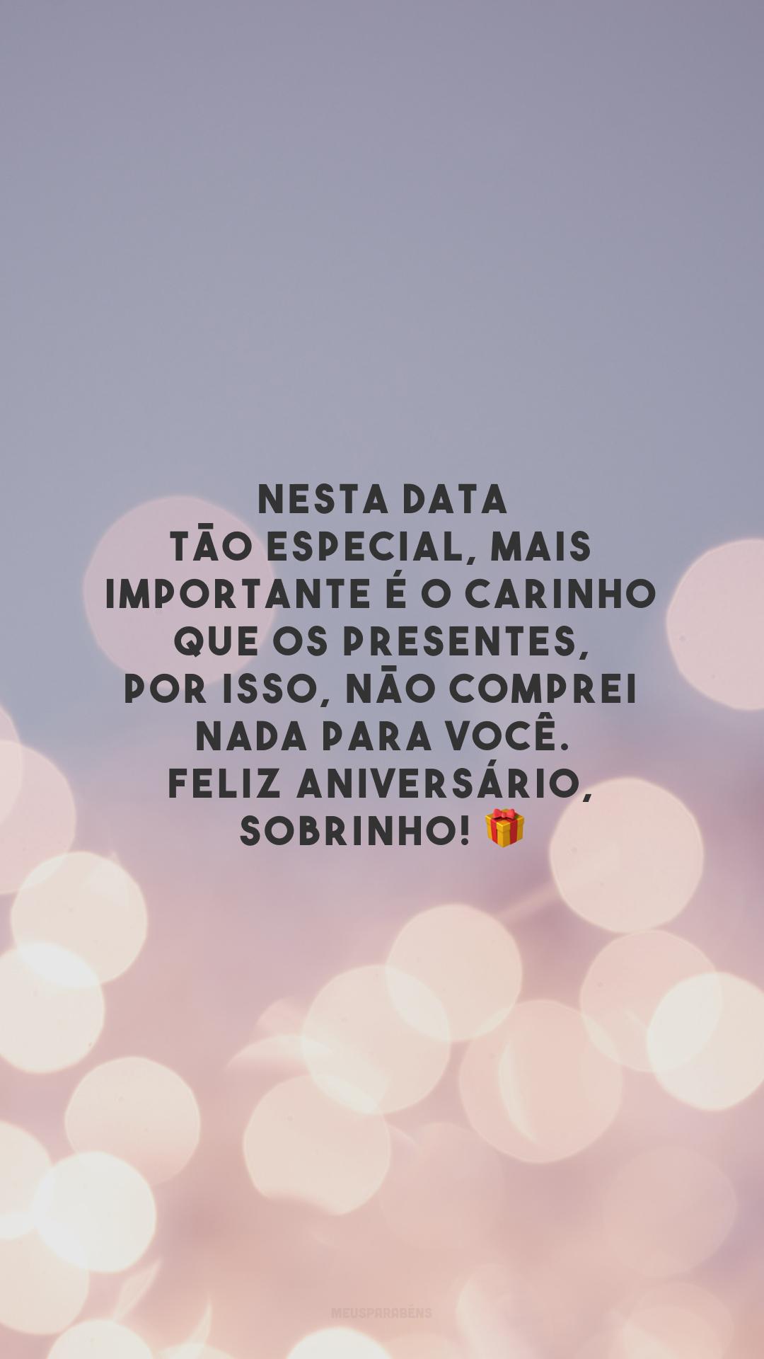 Nesta data tão especial, mais importante é o carinho que os presentes, por isso, não comprei nada para você. Feliz aniversário, sobrinho! 🎁