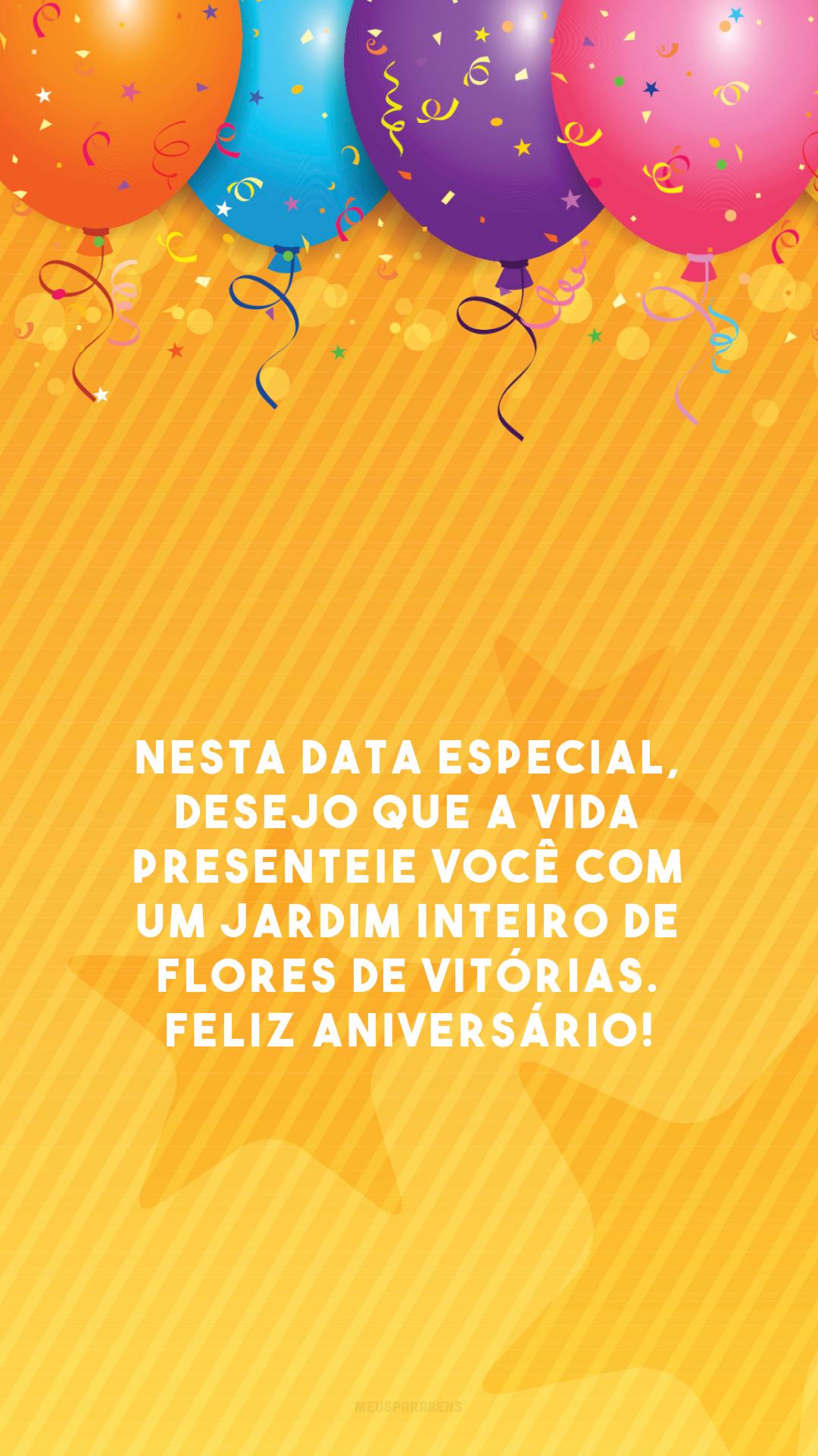 Nesta data especial, desejo que a vida presenteie você com um jardim inteiro de flores de vitórias. Feliz aniversário!
