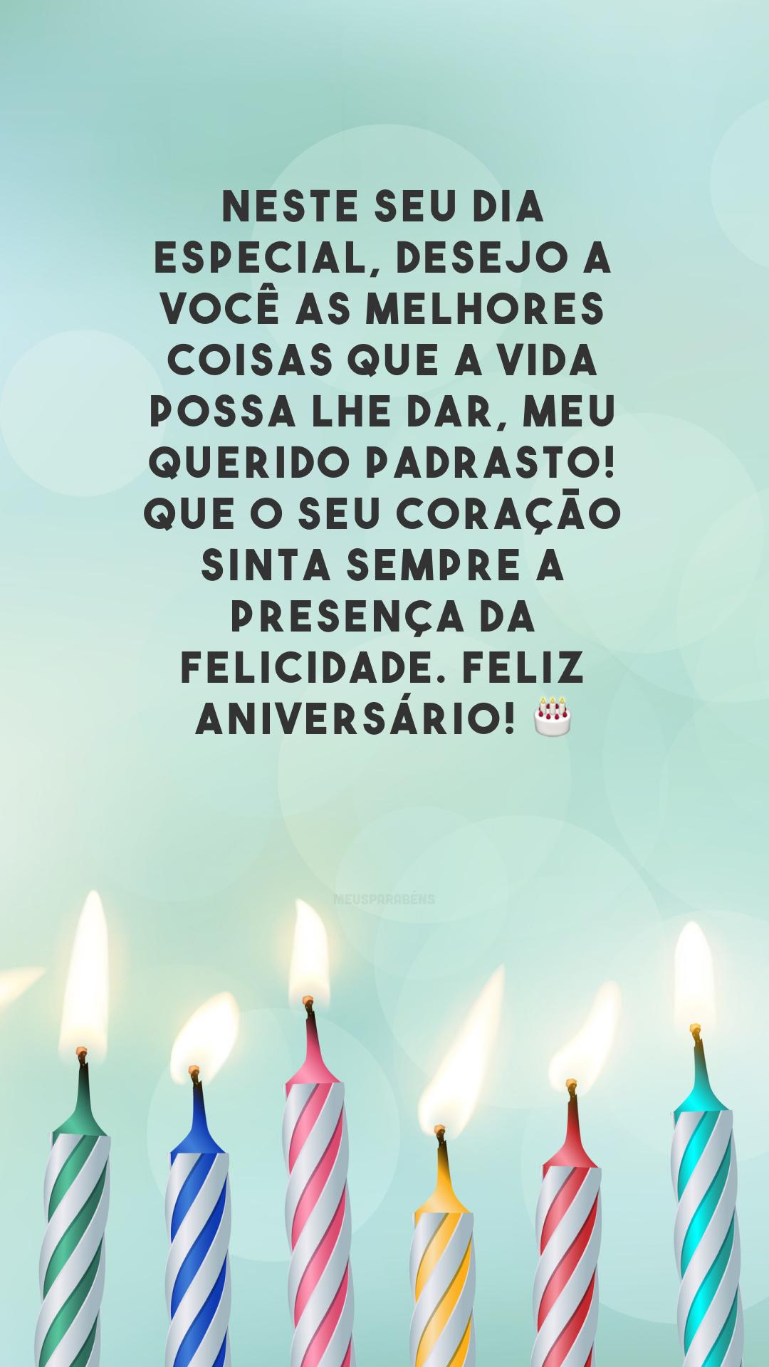 Neste seu dia especial, desejo a você as melhores coisas que a vida possa lhe dar, meu querido padrasto! Que o seu coração sinta sempre a presença da felicidade. Feliz aniversário! 🎂