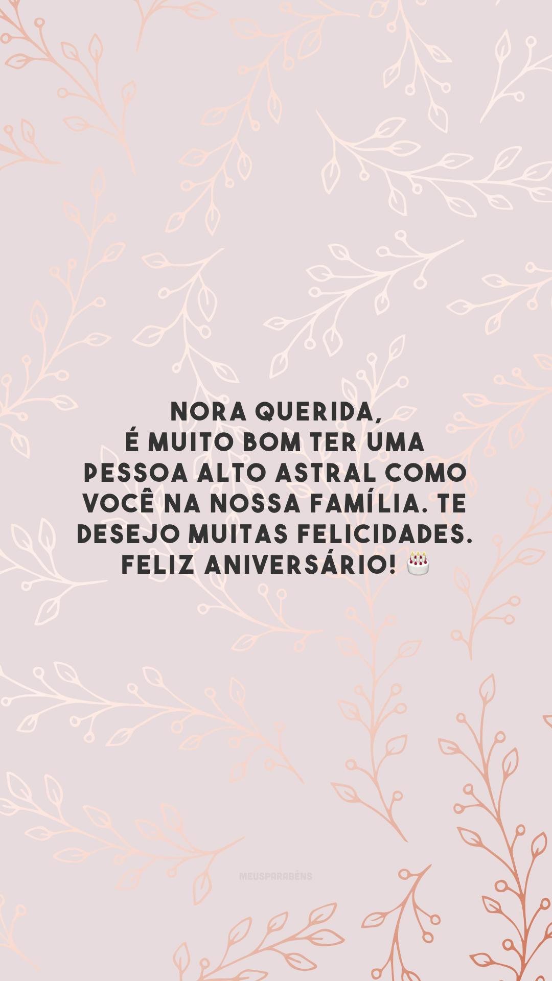 Nora querida, é muito bom ter uma pessoa alto astral como você na nossa família. Te desejo muitas felicidades. Feliz aniversário! 🎂