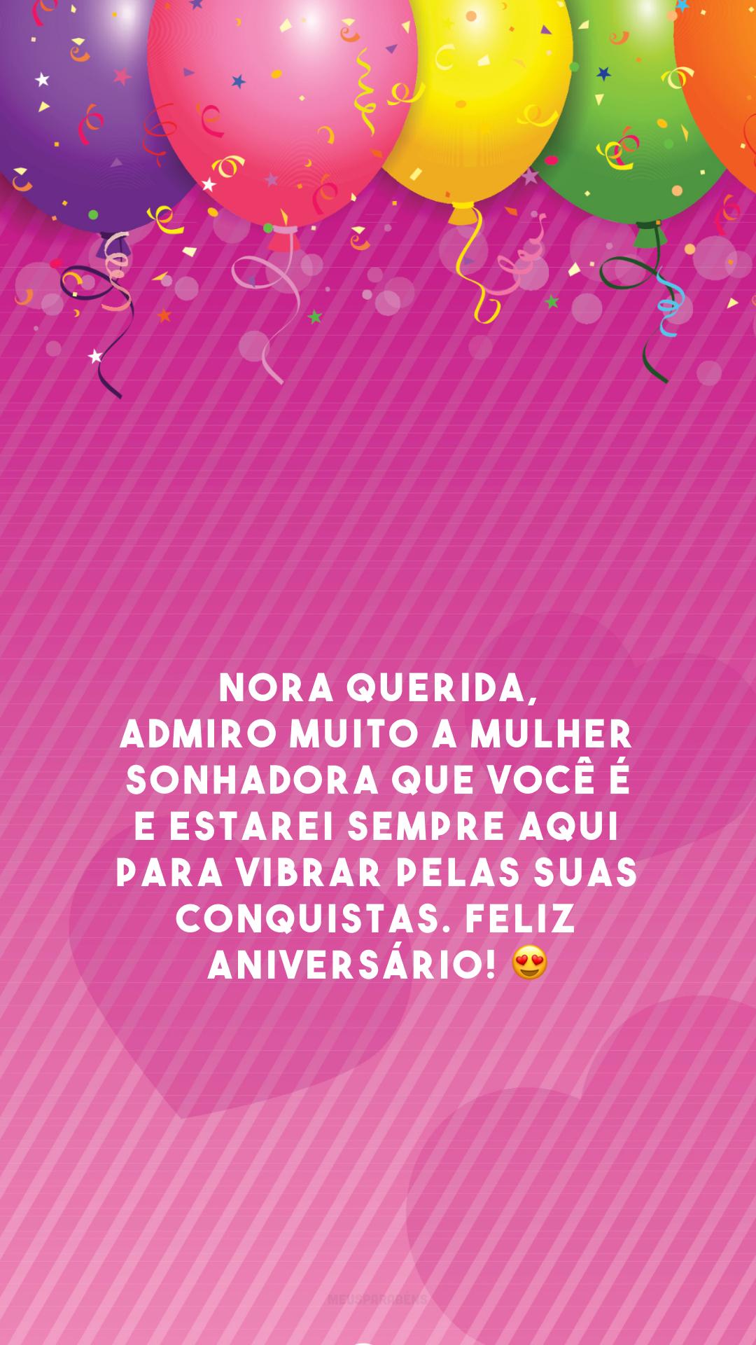 Nora querida, admiro muito a mulher sonhadora que você é e estarei sempre aqui para vibrar pelas suas conquistas. Feliz aniversário! 😍