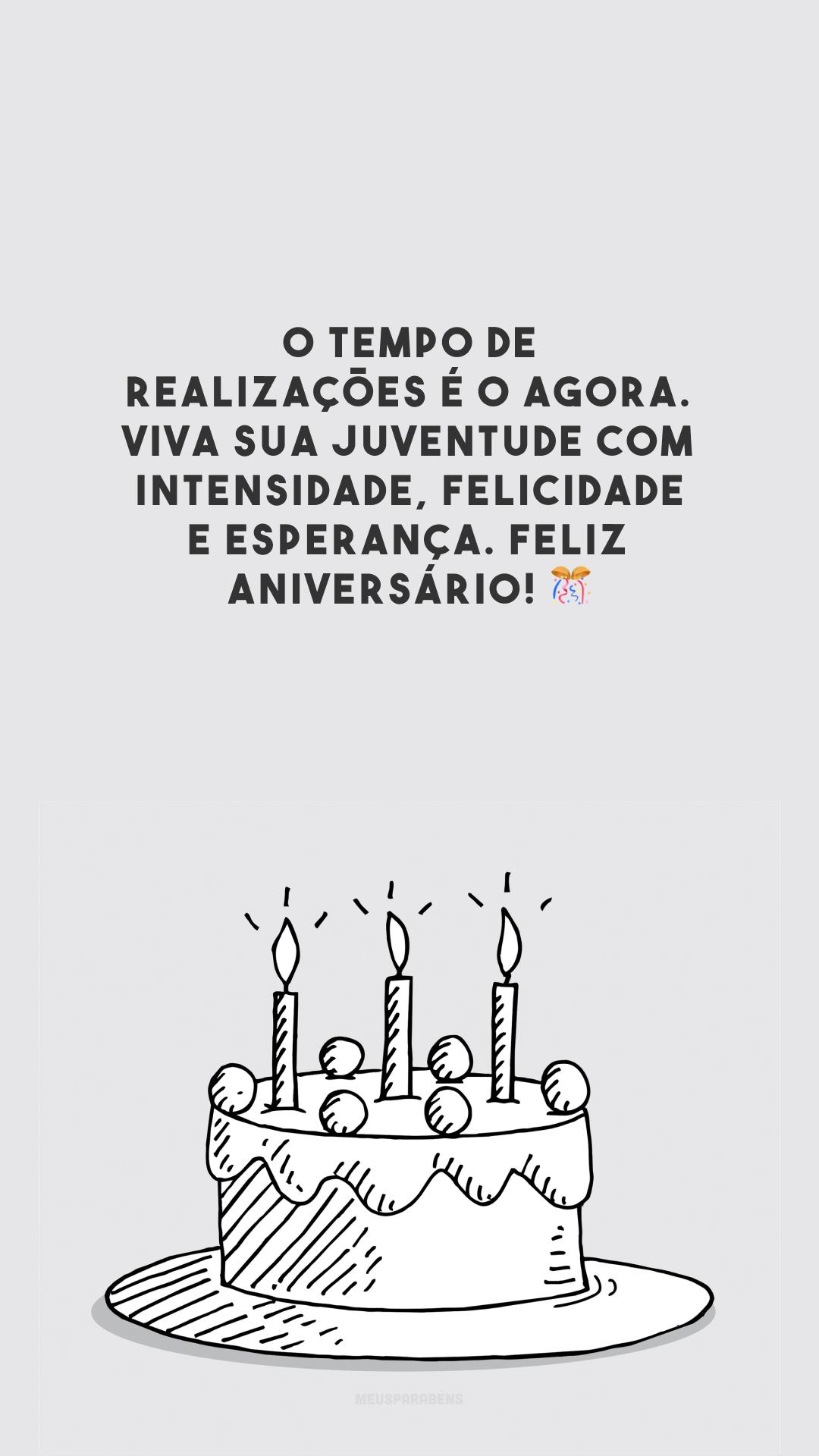 O tempo de realizações é o agora. Viva sua juventude com intensidade, felicidade e esperança. Feliz aniversário!