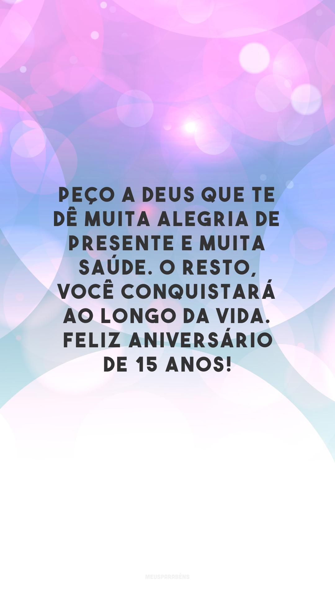 Peço a Deus que te dê muita alegria de presente e muita saúde. O resto, você conquistará ao longo da vida. Feliz aniversário de 15 anos!