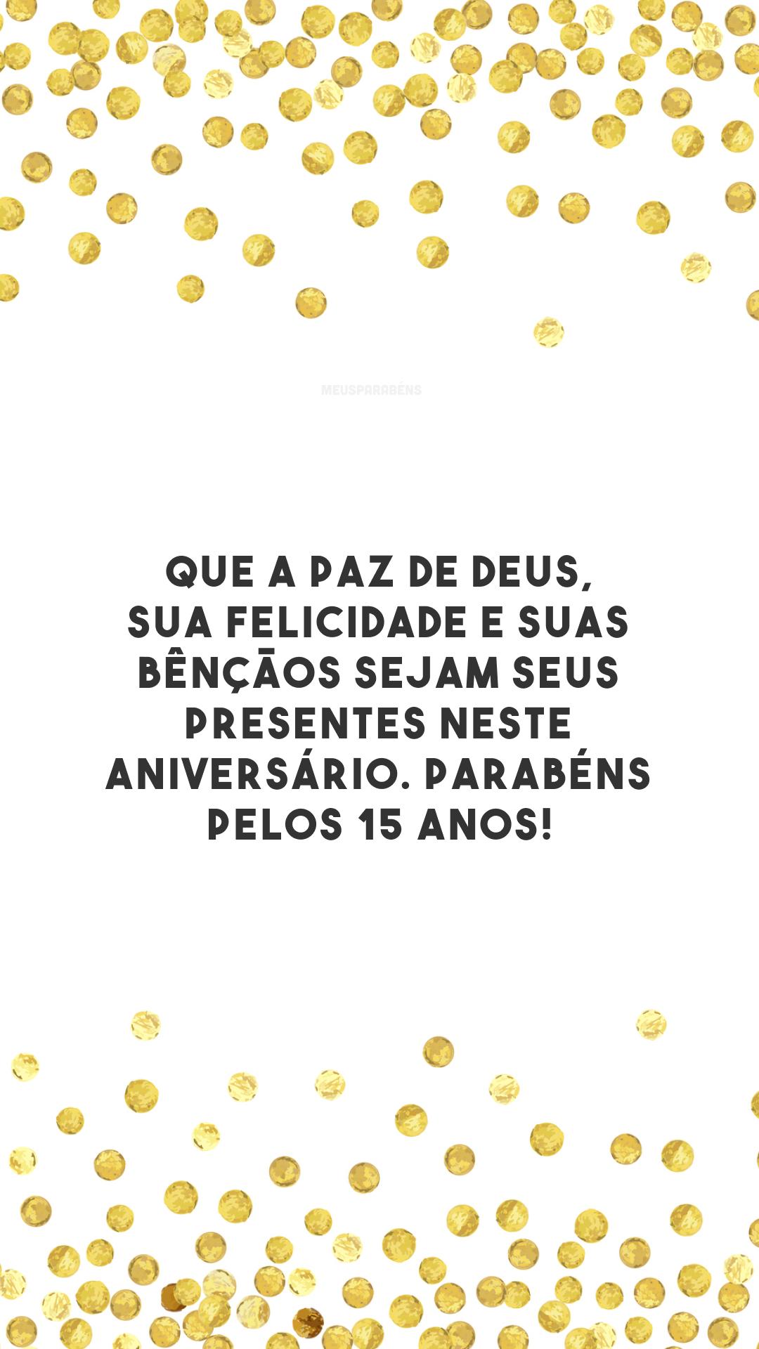 Que a paz de Deus, sua felicidade e suas bênçãos sejam seus presentes neste aniversário. Parabéns pelos 15 anos!