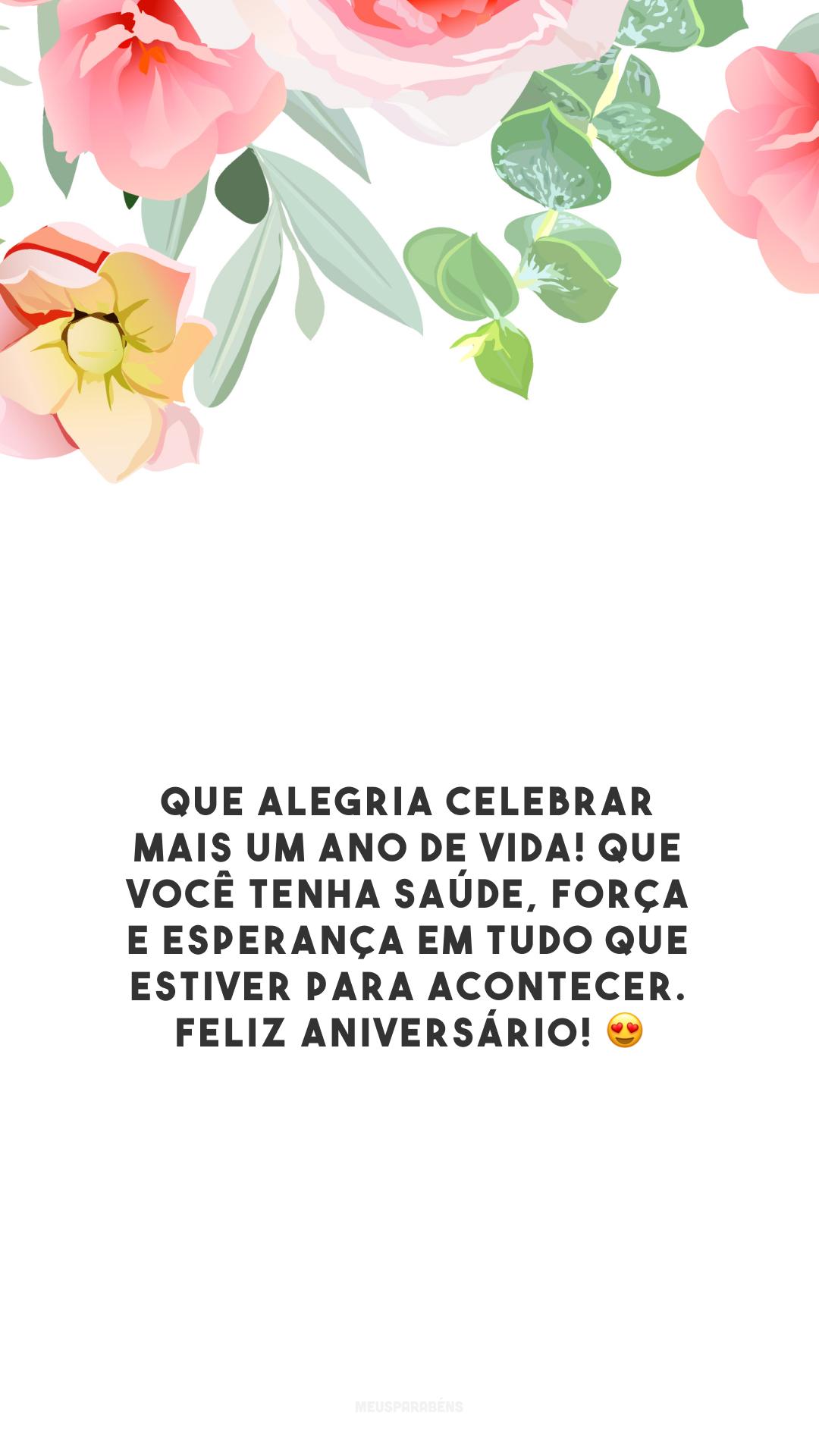 Que alegria celebrar mais um ano de vida! Que você tenha saúde, força e esperança em tudo que estiver para acontecer. Feliz aniversário! 😍