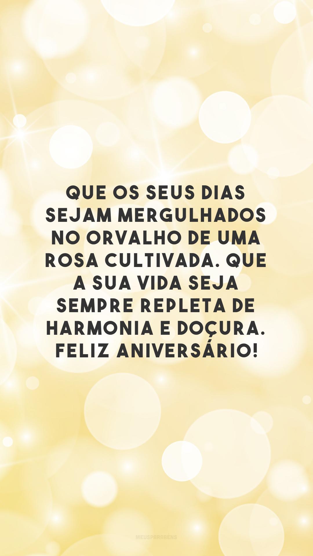 Que os seus dias sejam mergulhados no orvalho de uma rosa cultivada. Que a sua vida seja sempre repleta de harmonia e doçura. Feliz aniversário!