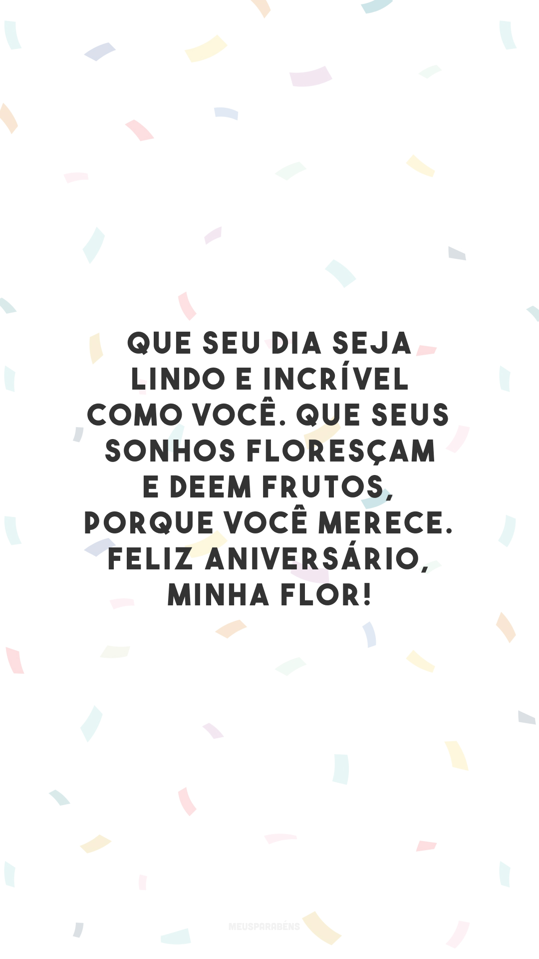 Que seu dia seja lindo e incrível como você. Que seus sonhos floresçam e deem frutos, porque você merece. Feliz aniversário, minha flor!