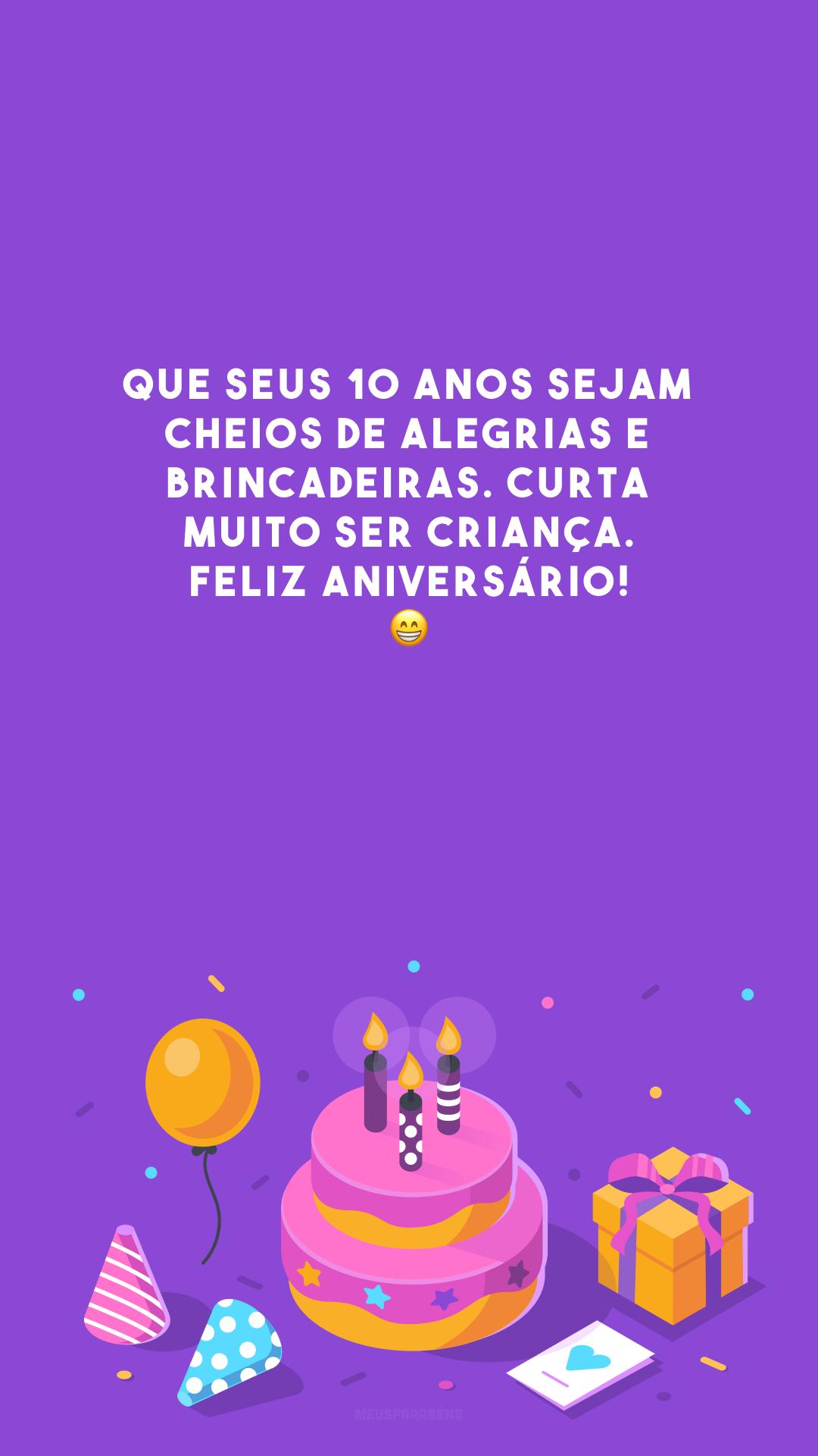 Que seus 10 anos sejam cheios de alegrias e brincadeiras. Curta muito ser criança. Feliz aniversário! 😁