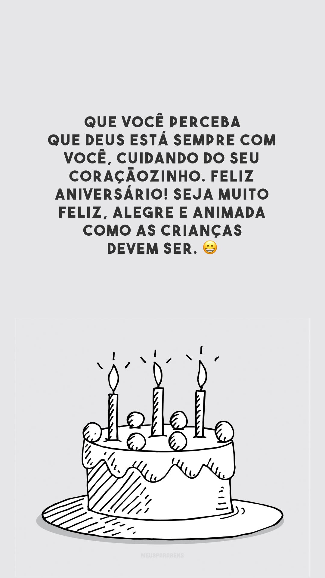 Que você perceba que Deus está sempre com você, cuidando do seu coraçãozinho. Feliz aniversário! Seja muito feliz, alegre e animada como as crianças devem ser. 😁