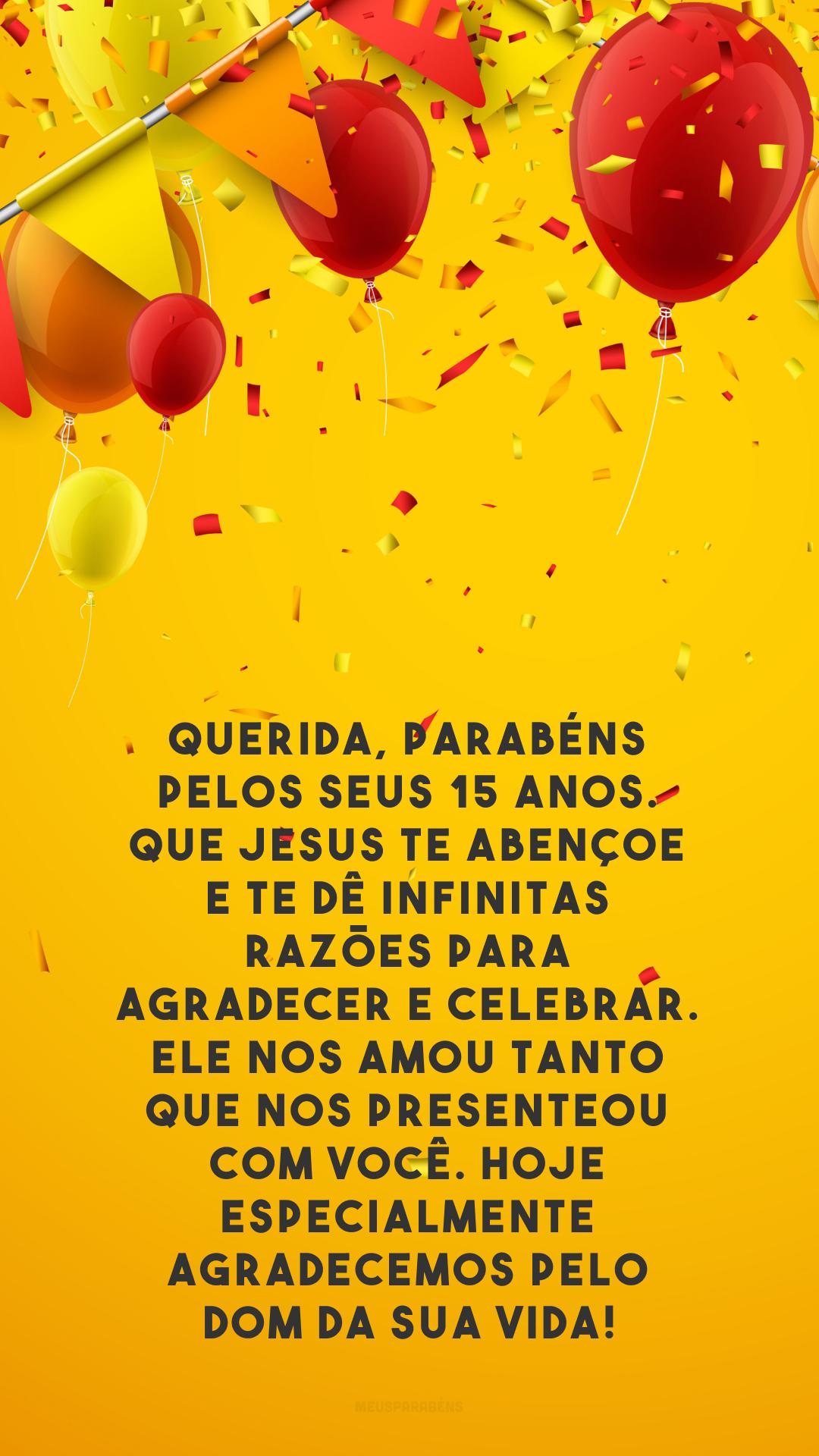 Querida, parabéns pelos seus 15 anos. Que Jesus te abençoe e te dê infinitas razões para agradecer e celebrar. Ele nos amou tanto que nos presenteou com você. Hoje especialmente agradecemos pelo dom da sua vida!