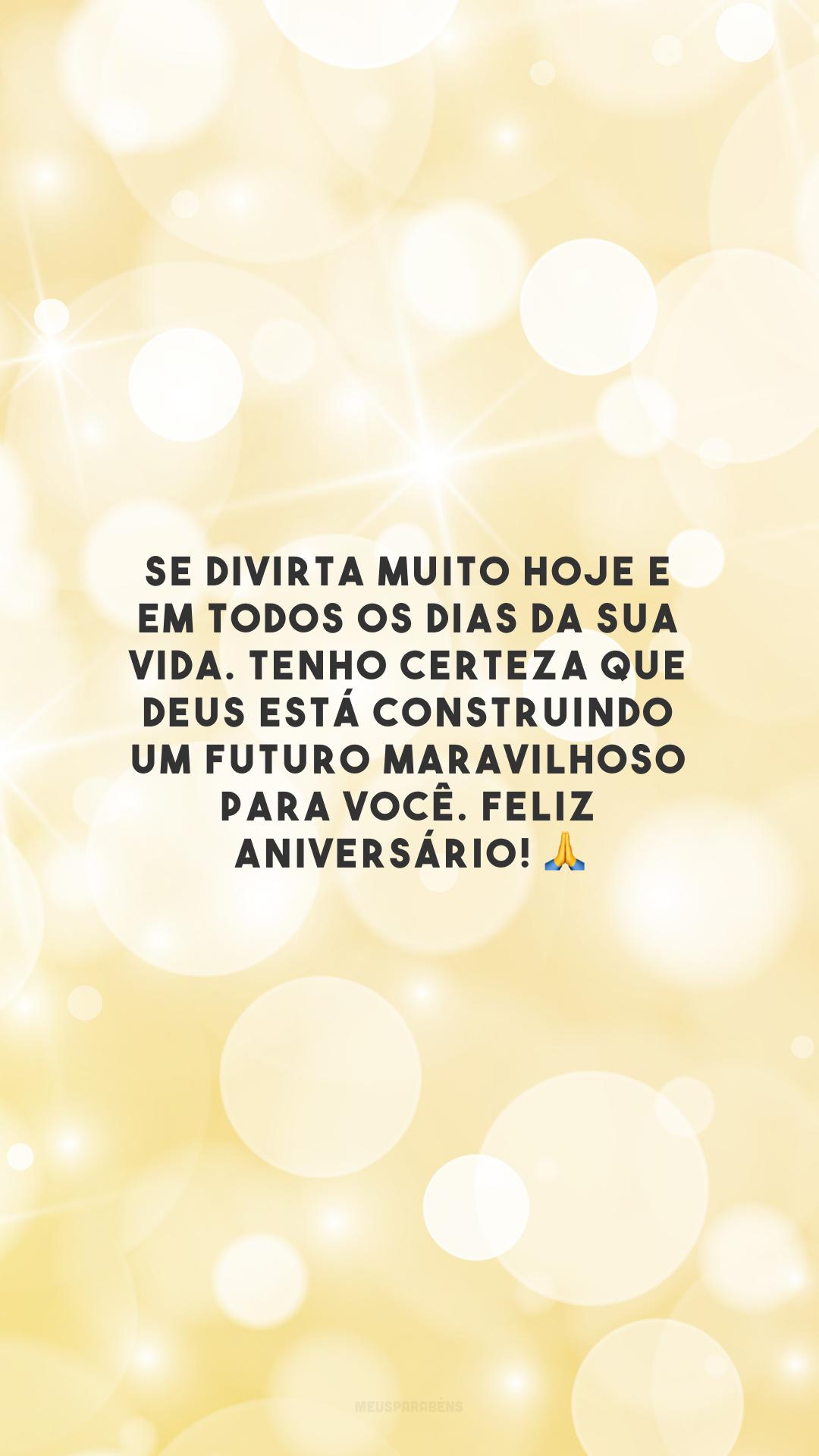 Se divirta muito hoje e em todos os dias da sua vida. Tenho certeza que Deus está construindo um futuro maravilhoso para você. Feliz aniversário! 🙏