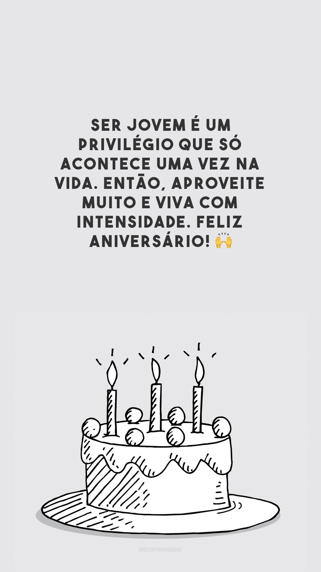Ser jovem é um privilégio que só acontece uma vez na vida. Então, aproveite muito e viva com intensidade. Feliz aniversário!