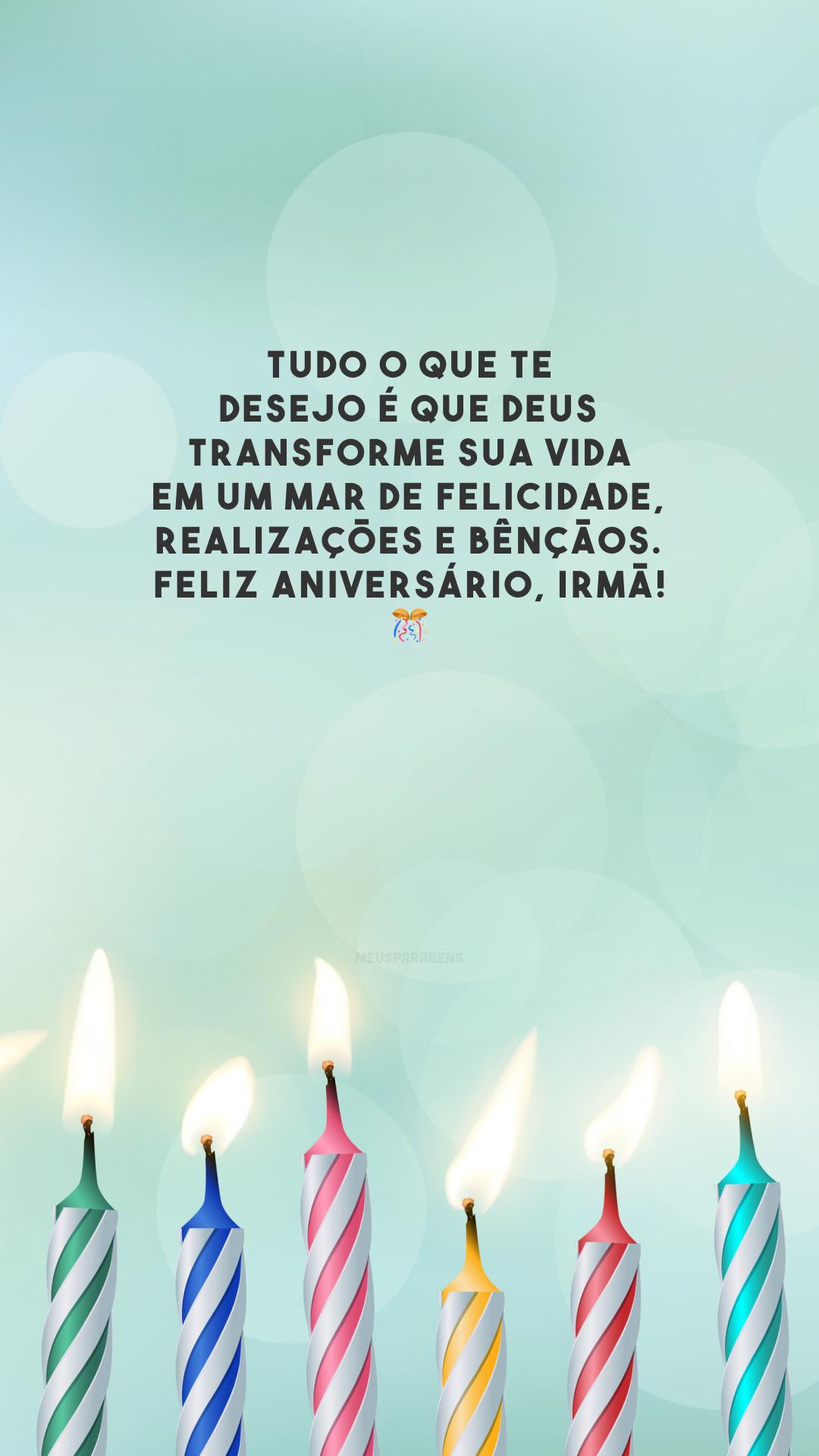 Tudo o que te desejo é que Deus transforme sua vida em um mar de felicidade, realizações e bênçãos. Feliz aniversário, irmã! 🎊
