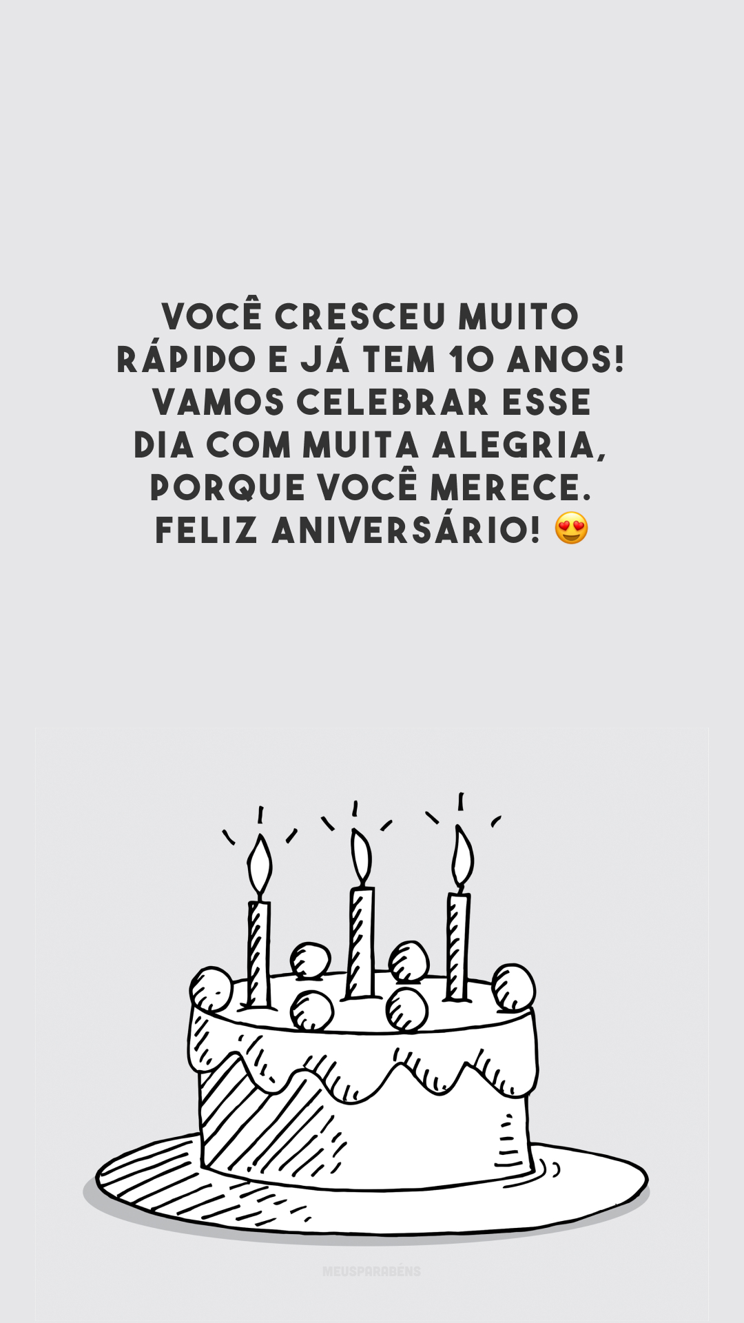 Você cresceu muito rápido e já tem 10 anos! Vamos celebrar esse dia com muita alegria, porque você merece. Feliz aniversário! 😍