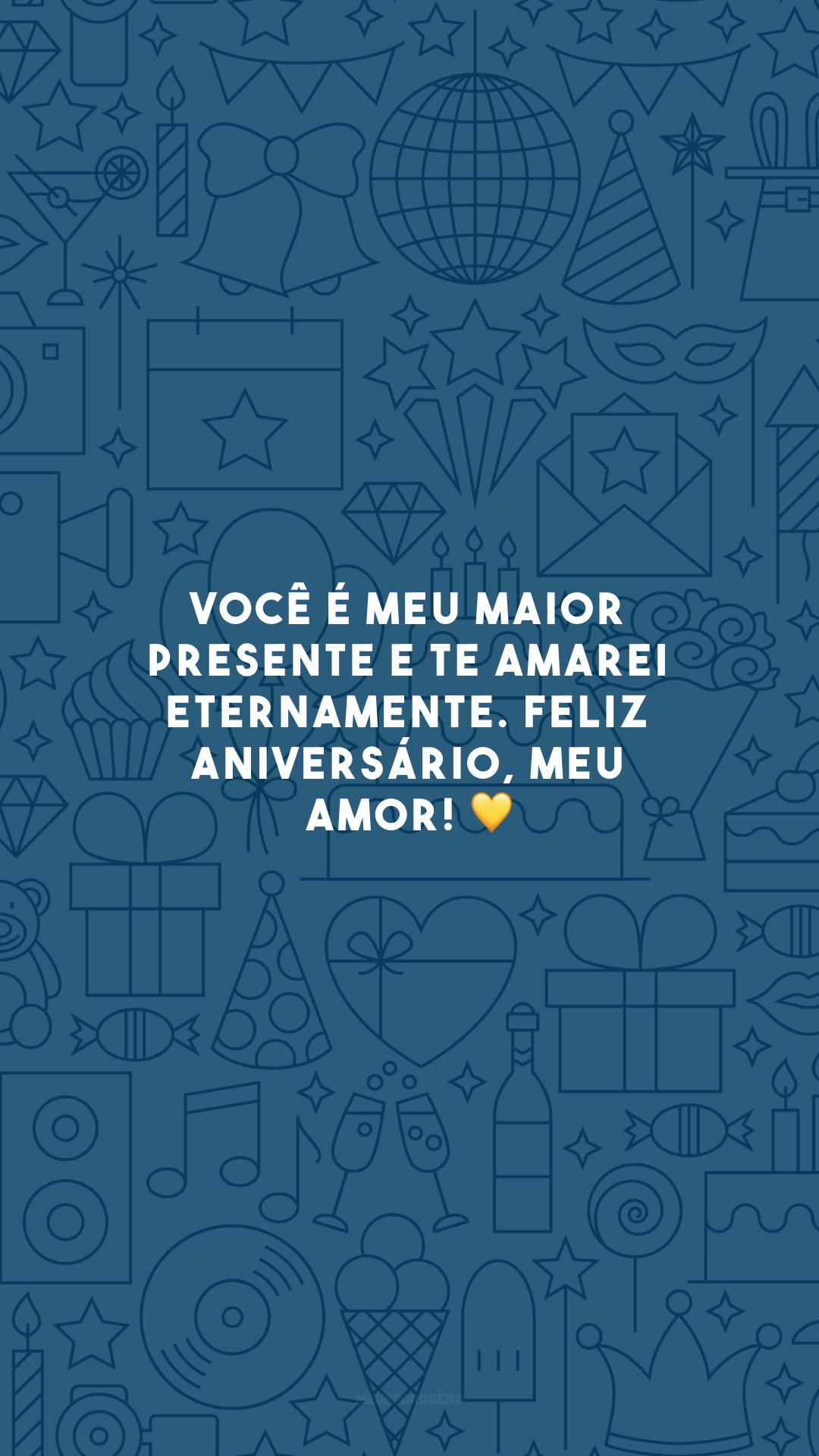 Você é meu maior presente e te amarei eternamente. Feliz aniversário, meu amor! 💛