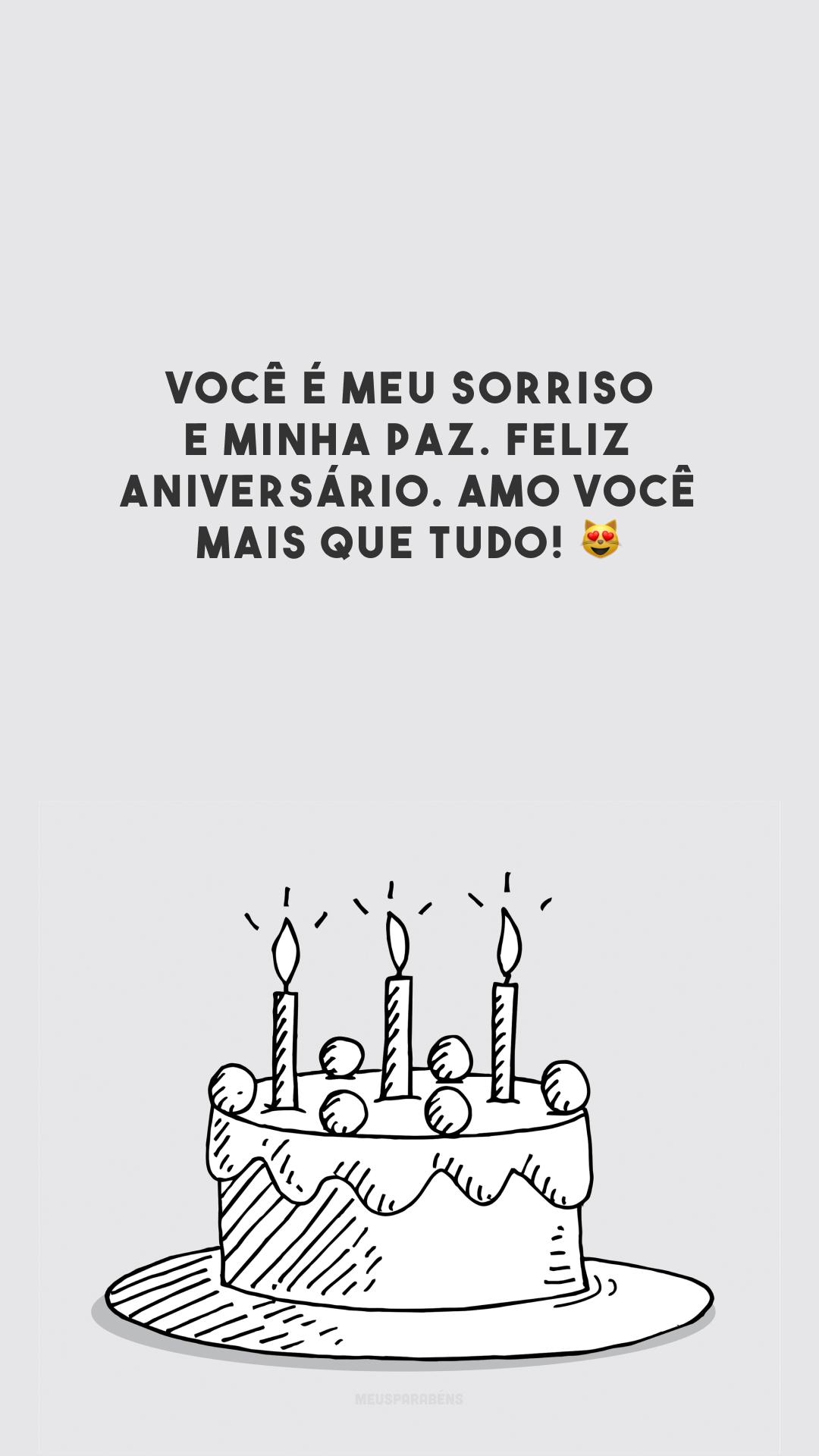 Você é meu sorriso e minha paz. Feliz aniversário. Amo você mais que tudo! 😻