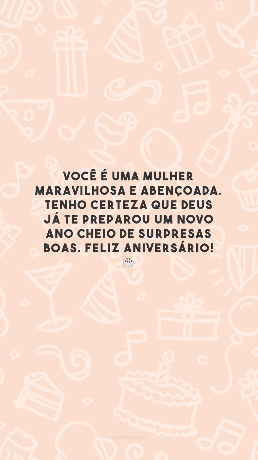 Você é uma mulher maravilhosa e abençoada. Tenho certeza que Deus já te preparou um novo ano cheio de surpresas boas. Feliz aniversário! 🎂