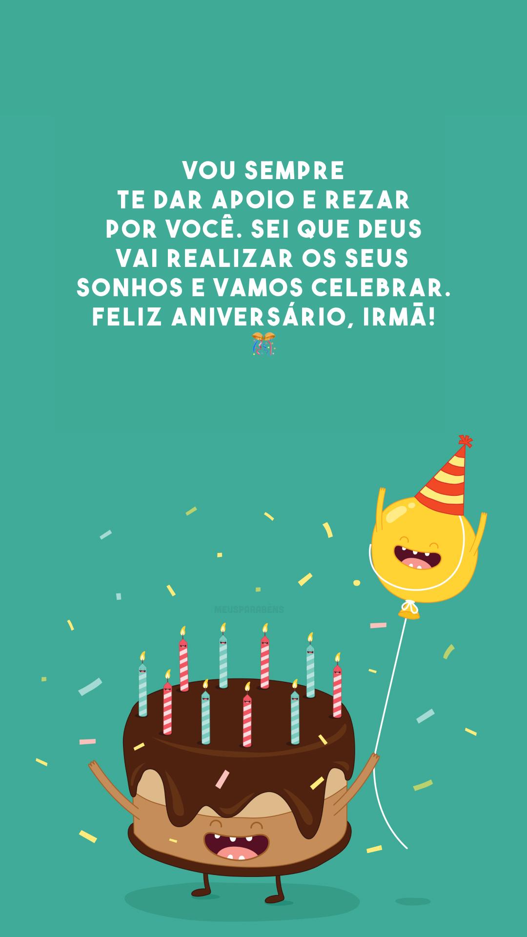 Vou sempre te dar apoio e rezar por você. Sei que Deus vai realizar os seus sonhos e vamos celebrar. Feliz aniversário, irmã! 🎊