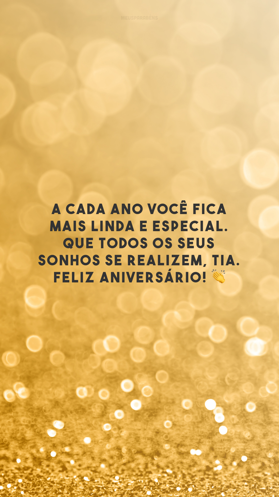 A cada ano você fica mais linda e especial. Que todos os seus sonhos se realizem, tia. Feliz aniversário! 👏