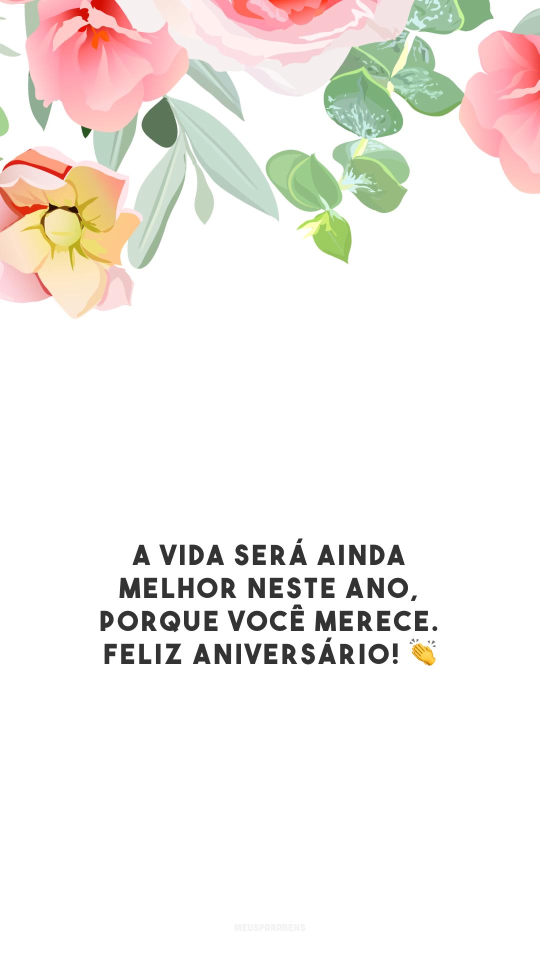 A vida será ainda melhor neste ano, porque você merece. Feliz aniversário! 👏