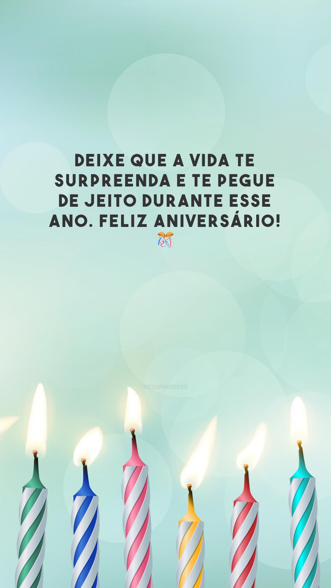 Deixe que a vida te surpreenda e te pegue de jeito durante esse ano. Feliz aniversário! 🎊