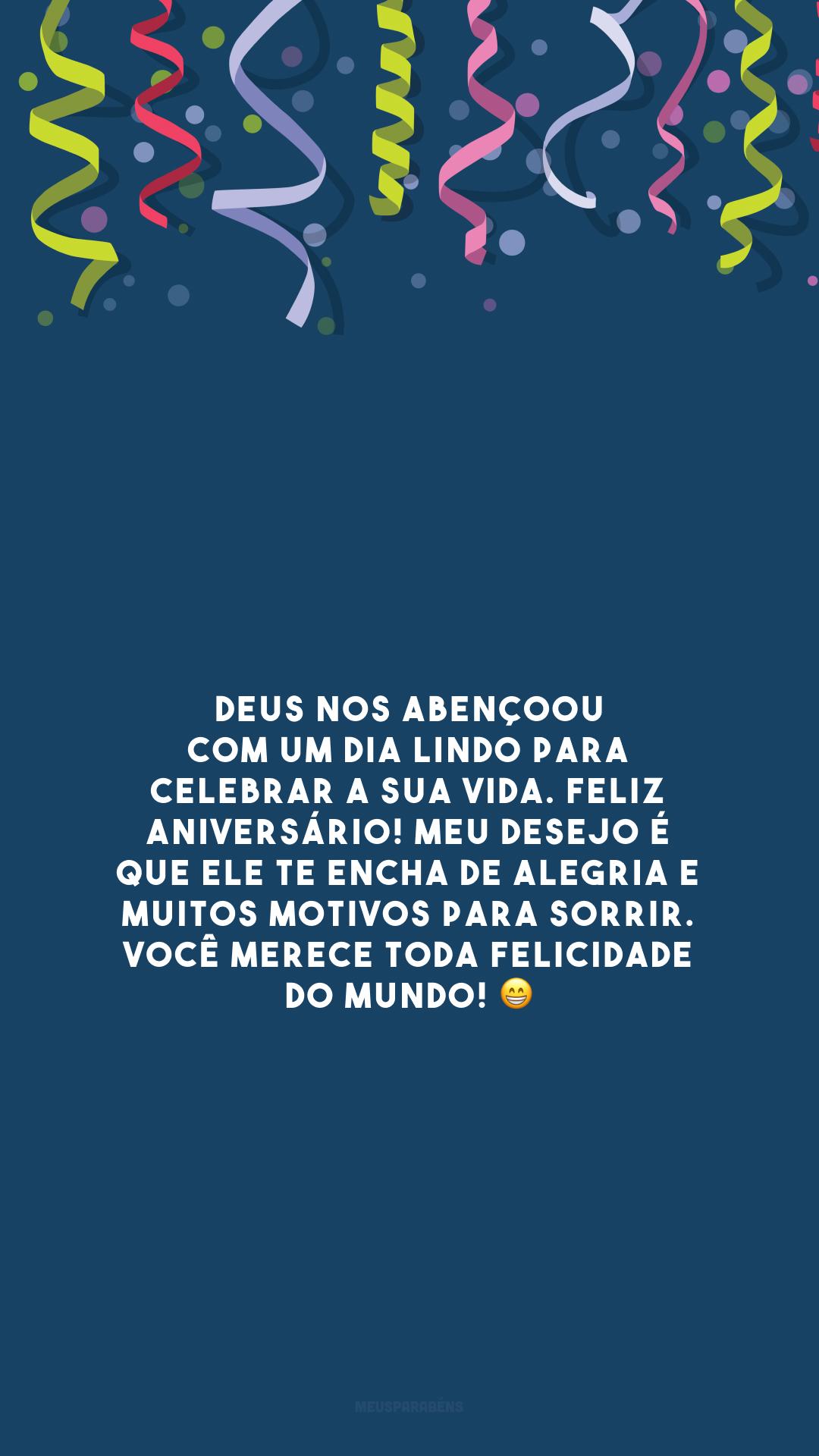 Deus nos abençoou com um dia lindo para celebrar a sua vida. Feliz aniversário! Meu desejo é que Ele te encha de alegria e muitos motivos para sorrir. Você merece toda felicidade do mundo! 😁