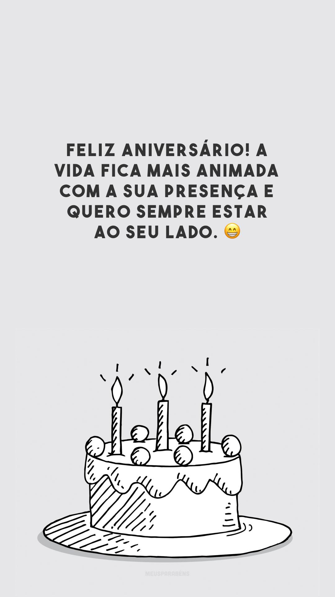 Feliz aniversário! A vida fica mais animada com a sua presença e quero sempre estar ao seu lado. 😁