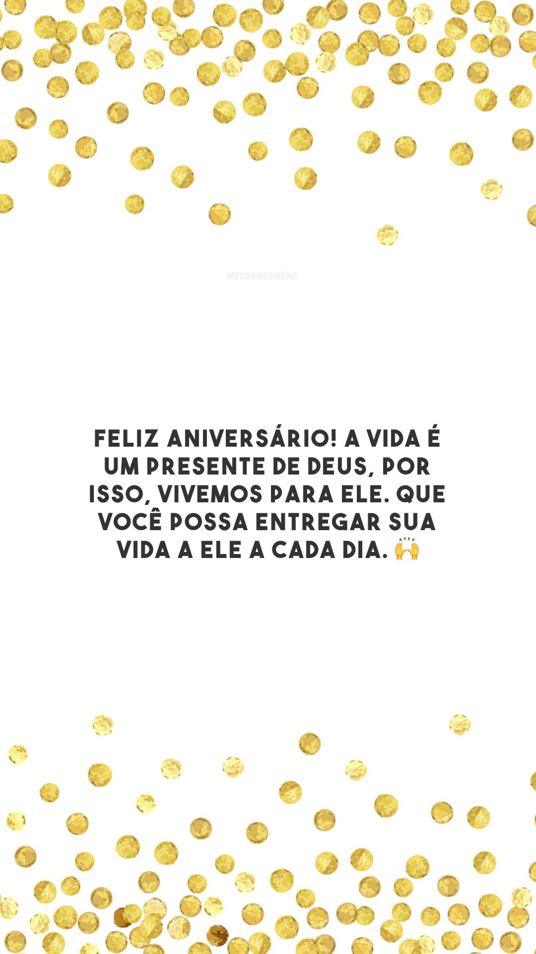Feliz aniversário! A vida é um presente de Deus, por isso, vivemos para Ele. Que você possa entregar sua vida a Ele a cada dia. 🙌
