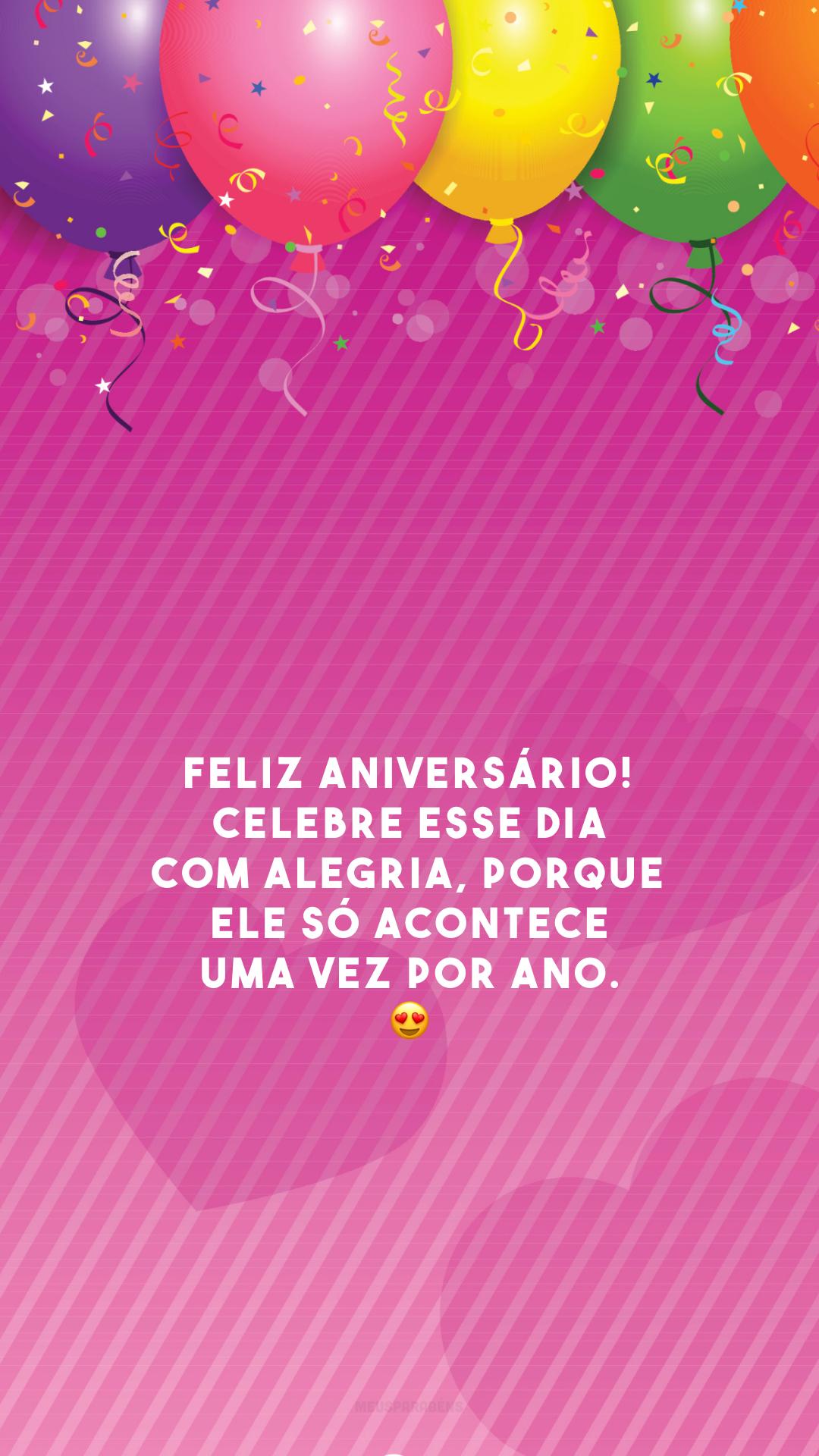Feliz aniversário! Celebre esse dia com alegria, porque ele só acontece uma vez por ano. 😍