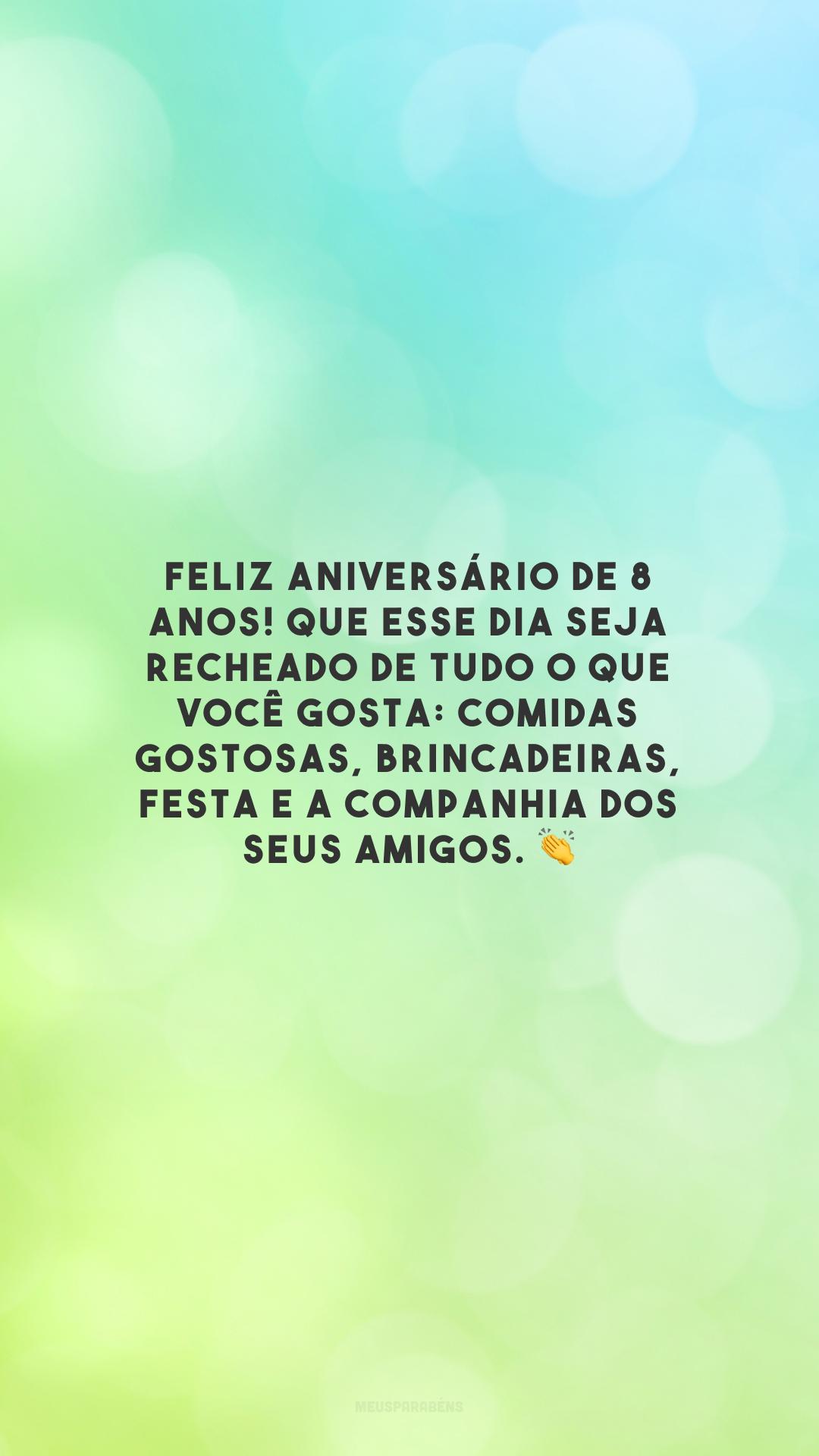 Feliz aniversário de 8 anos! Que esse dia seja recheado de tudo o que você gosta: comidas gostosas, brincadeiras, festa e a companhia dos seus amigos. 👏