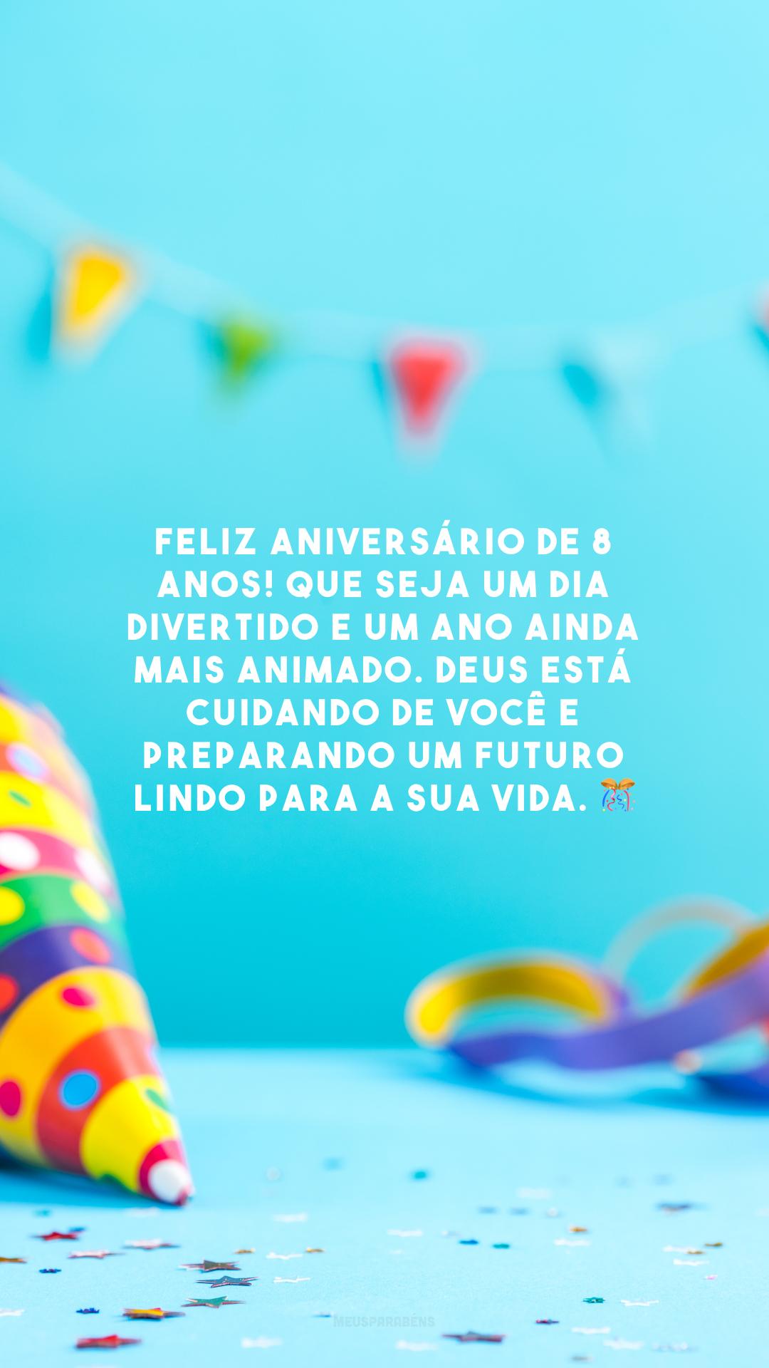 Feliz aniversário de 8 anos! Que seja um dia divertido e um ano ainda mais animado. Deus está cuidando de você e preparando um futuro lindo para a sua vida. 🎊